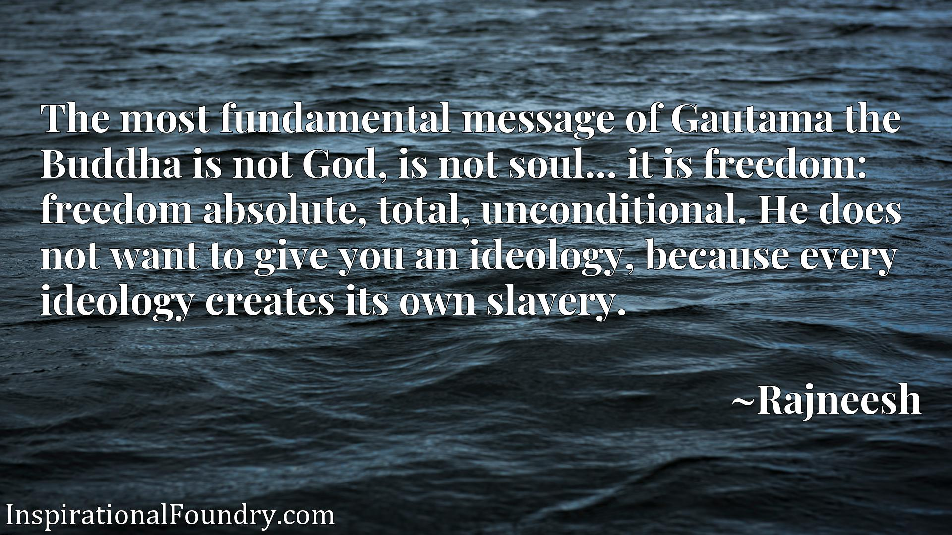 Quote Picture :The most fundamental message of Gautama the Buddha is not God, is not soul... it is freedom: freedom absolute, total, unconditional. He does not want to give you an ideology, because every ideology creates its own slavery.