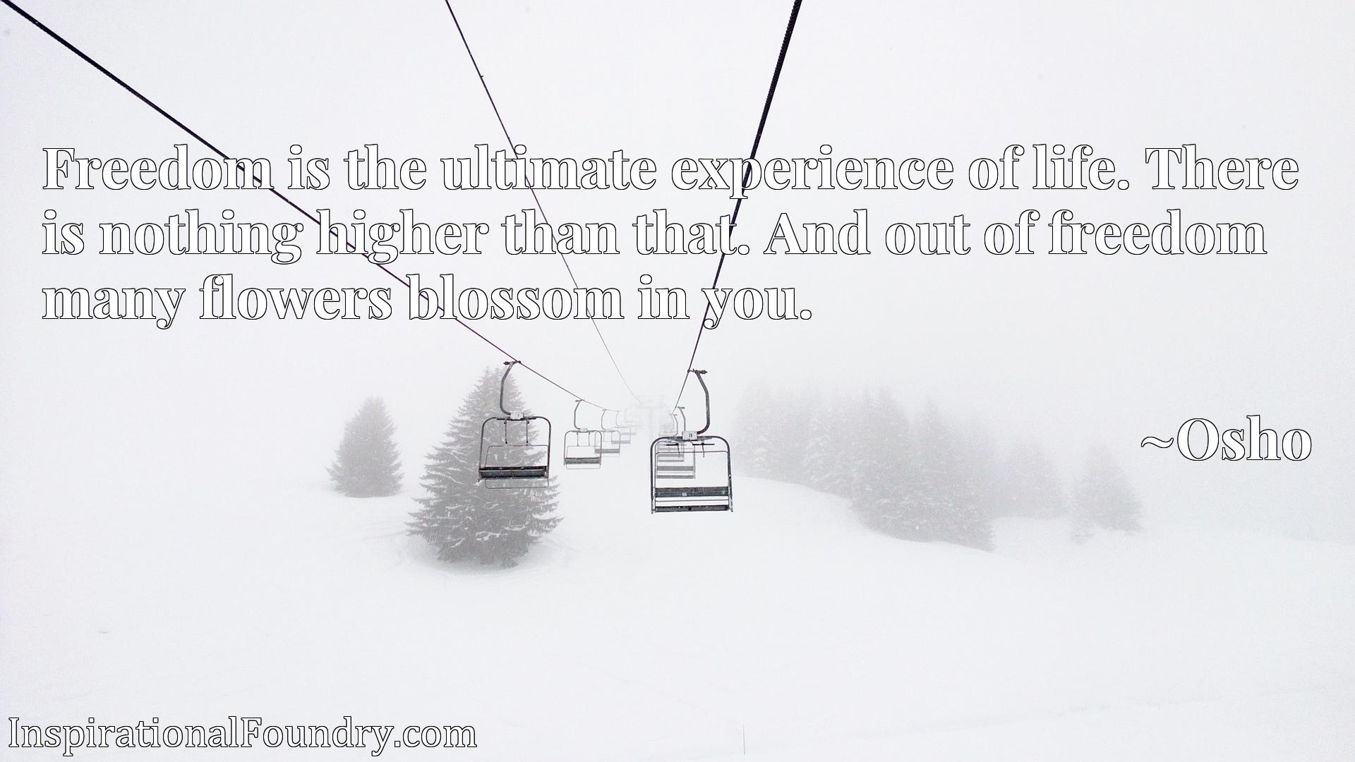 Quote Picture :Freedom is the ultimate experience of life. There is nothing higher than that. And out of freedom many flowers blossom in you.