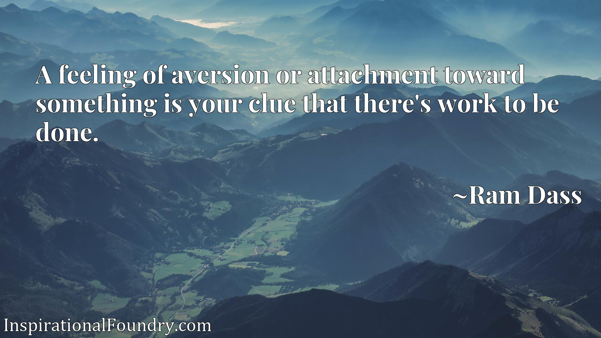 Quote Picture :A feeling of aversion or attachment toward something is your clue that there's work to be done.