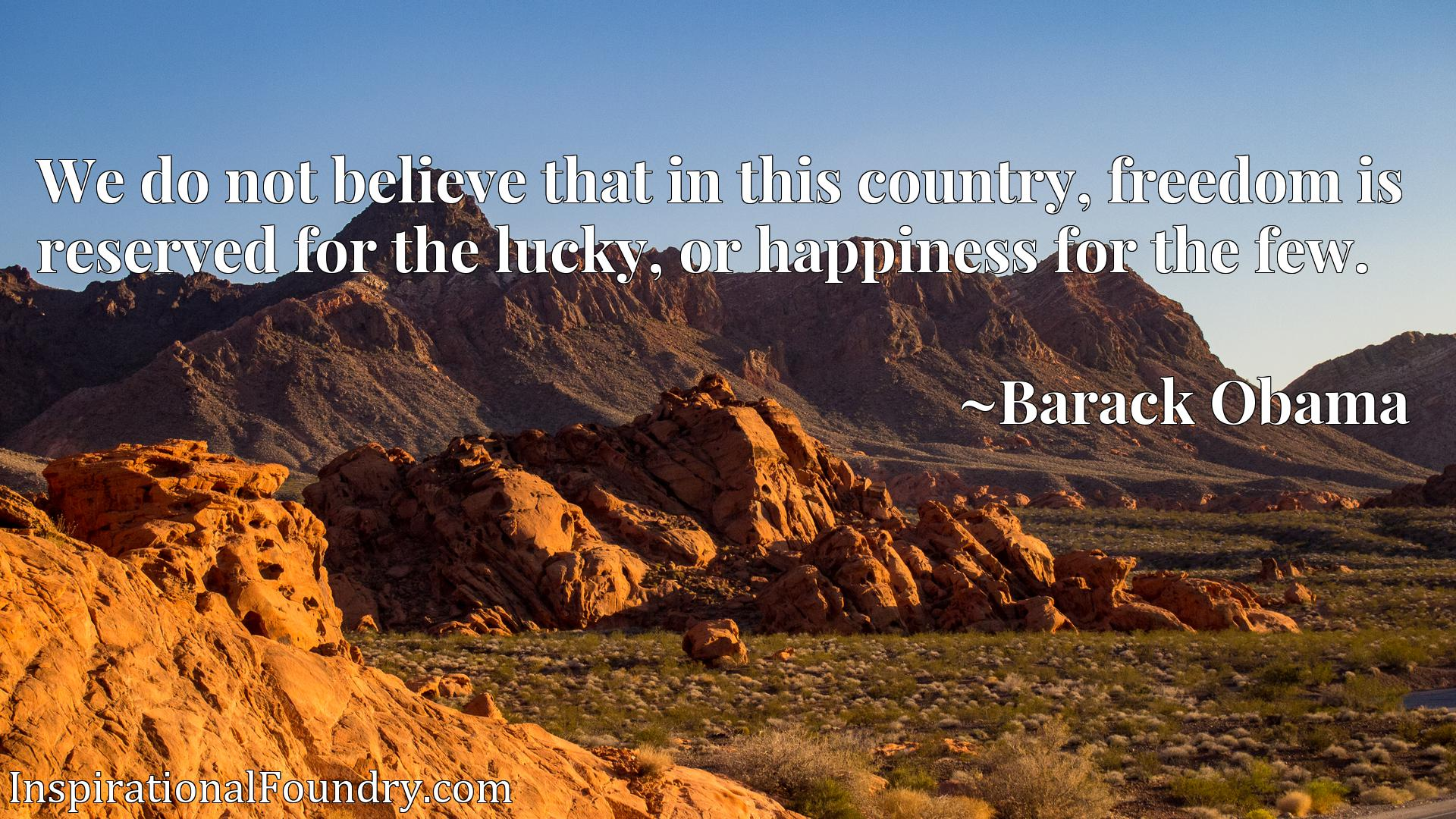 Quote Picture :We do not believe that in this country, freedom is reserved for the lucky, or happiness for the few.