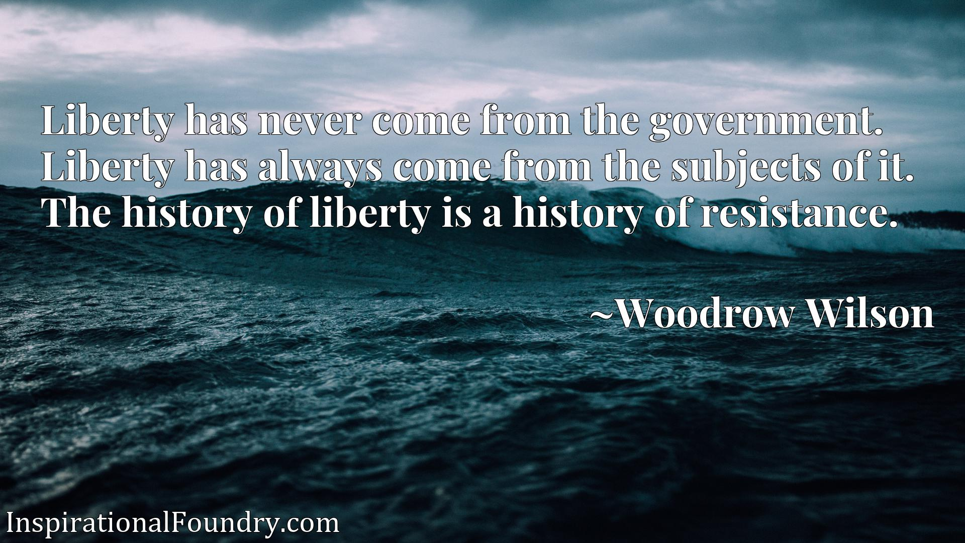 Quote Picture :Liberty has never come from the government. Liberty has always come from the subjects of it. The history of liberty is a history of resistance.