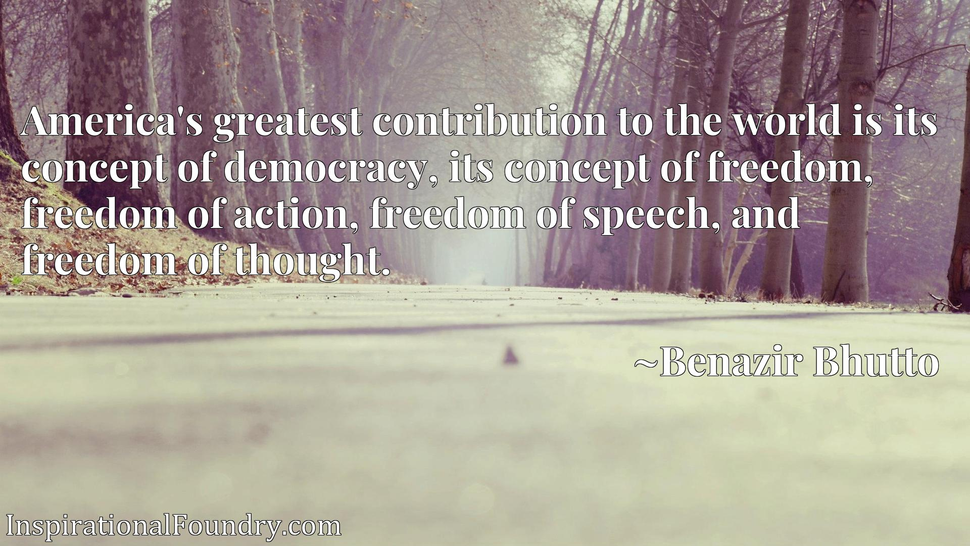 America's greatest contribution to the world is its concept of democracy, its concept of freedom, freedom of action, freedom of speech, and freedom of thought.