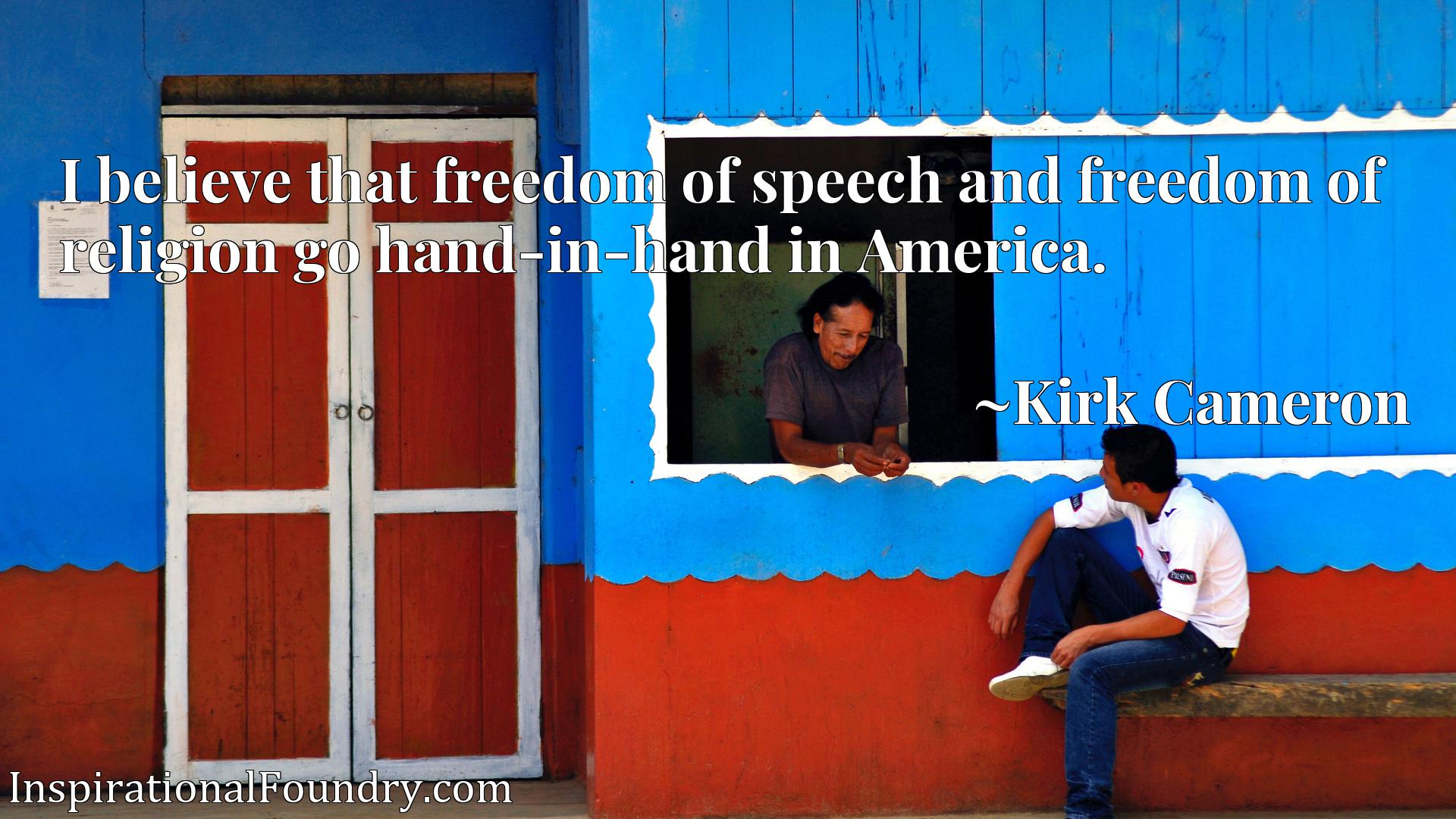 I believe that freedom of speech and freedom of religion go hand-in-hand in America.