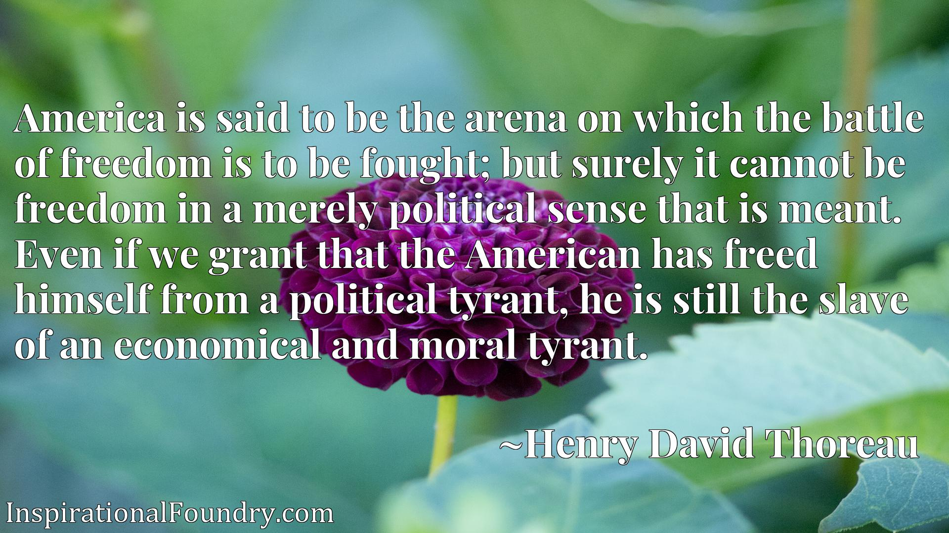 America is said to be the arena on which the battle of freedom is to be fought; but surely it cannot be freedom in a merely political sense that is meant. Even if we grant that the American has freed himself from a political tyrant, he is still the slave of an economical and moral tyrant.