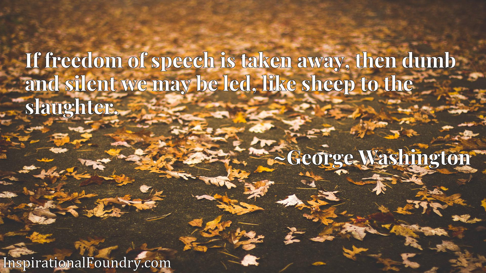 Quote Picture :If freedom of speech is taken away, then dumb and silent we may be led, like sheep to the slaughter.