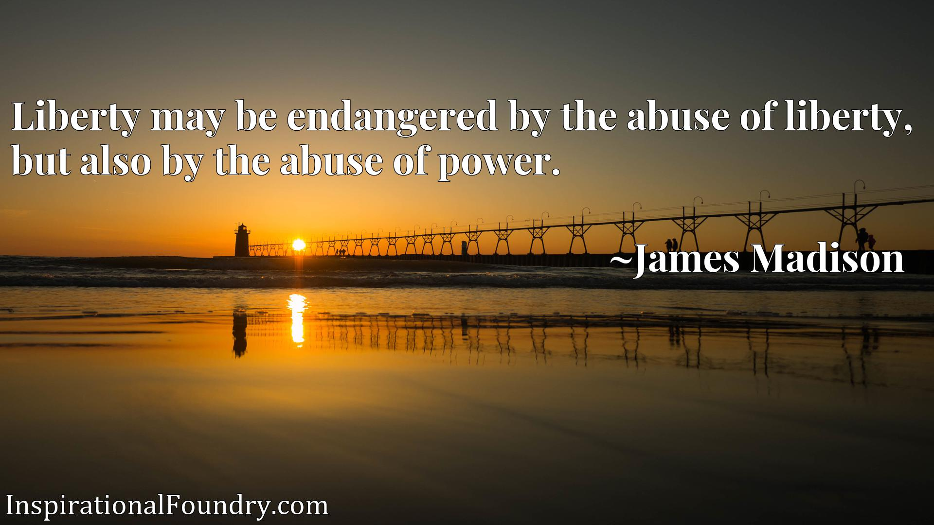 Quote Picture :Liberty may be endangered by the abuse of liberty, but also by the abuse of power.