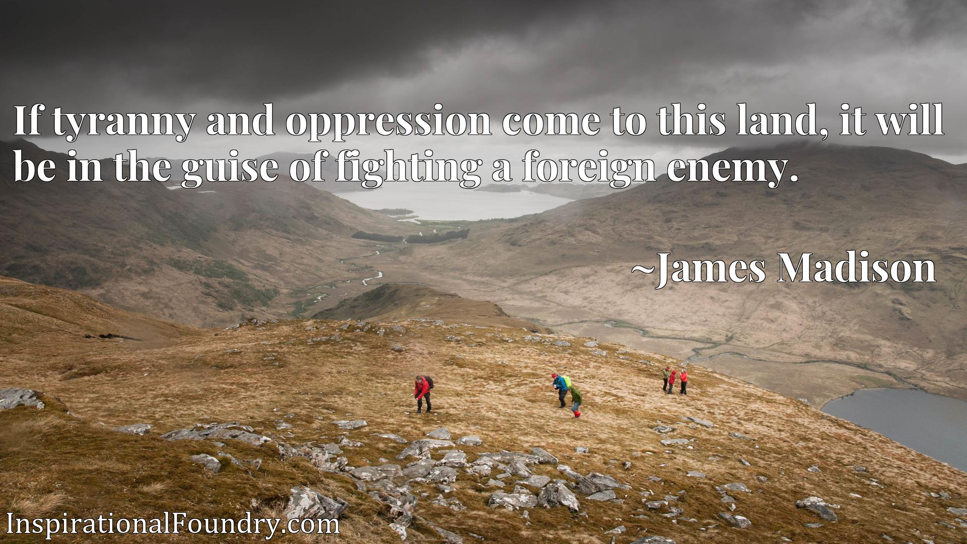 Quote Picture :If tyranny and oppression come to this land, it will be in the guise of fighting a foreign enemy.