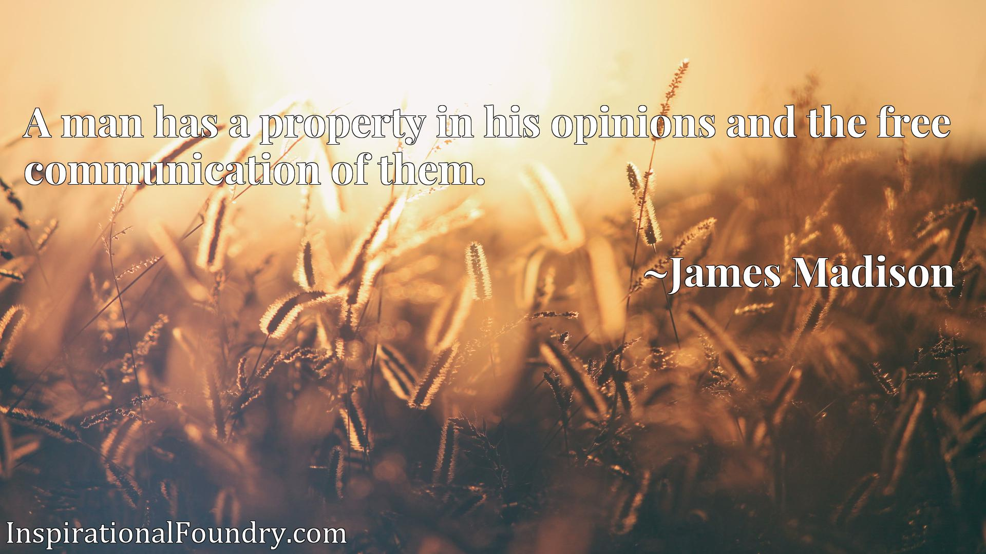 A man has a property in his opinions and the free communication of them.