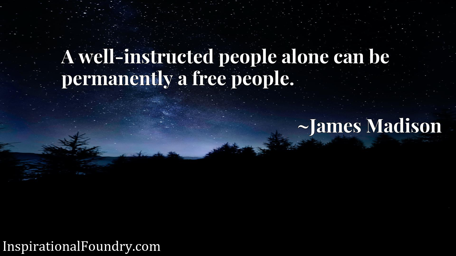Quote Picture :A well-instructed people alone can be permanently a free people.