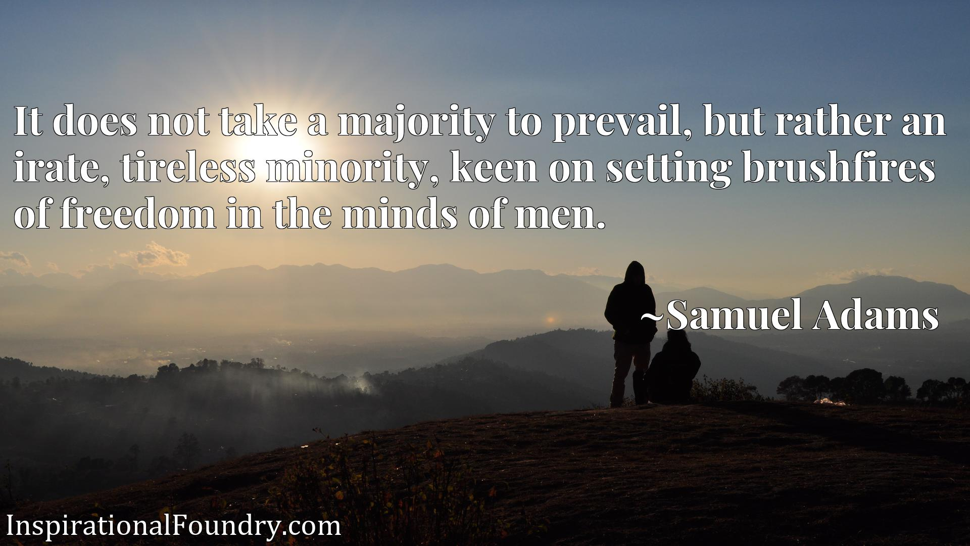 Quote Picture :It does not take a majority to prevail, but rather an irate, tireless minority, keen on setting brushfires of freedom in the minds of men.