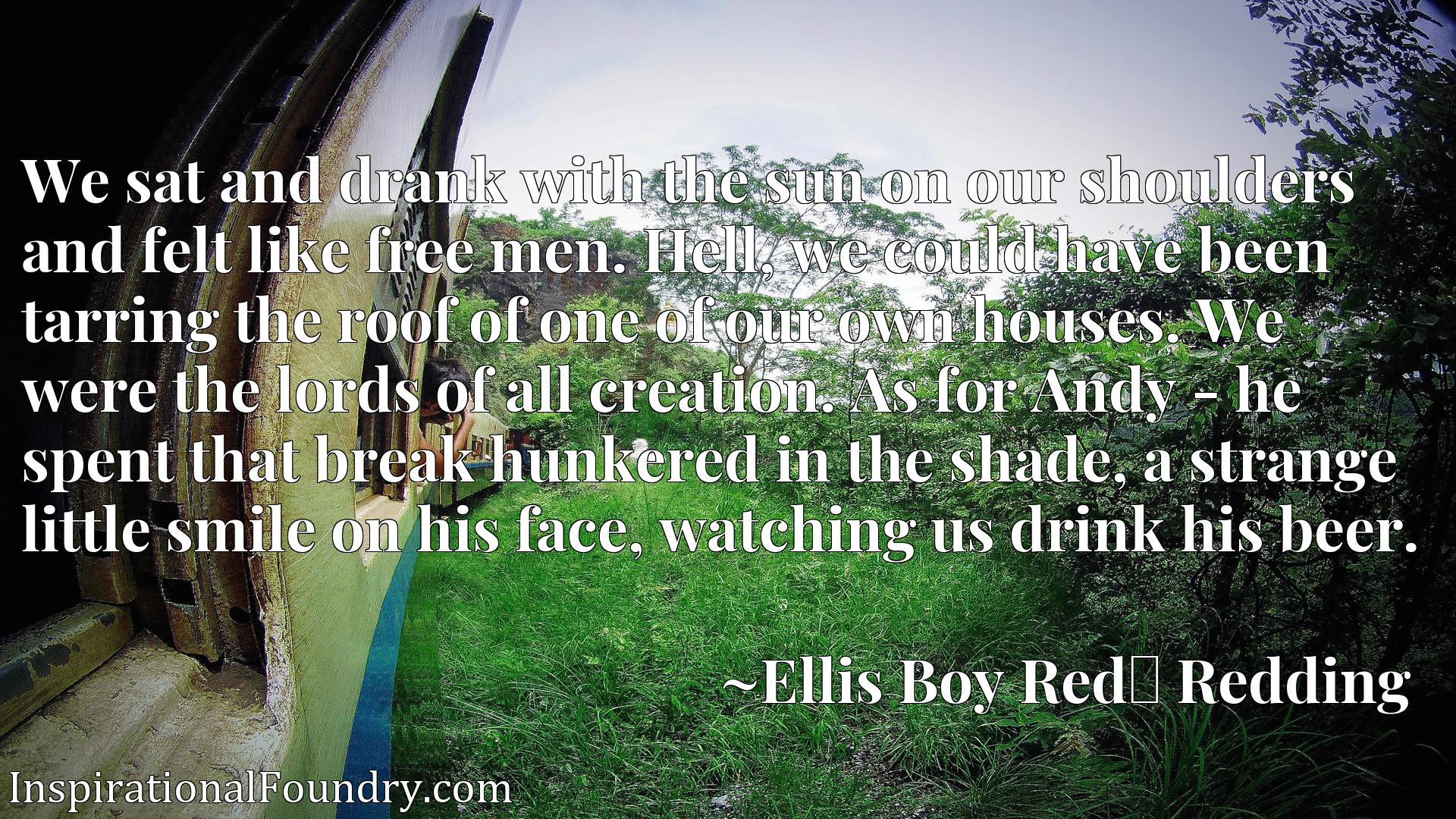 Quote Picture :We sat and drank with the sun on our shoulders and felt like free men. Hell, we could have been tarring the roof of one of our own houses. We were the lords of all creation. As for Andy - he spent that break hunkered in the shade, a strange little smile on his face, watching us drink his beer.