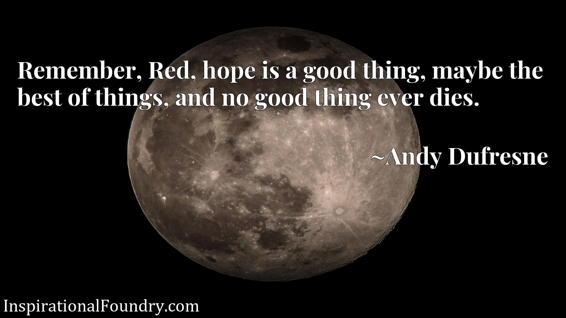 Quote Picture :Remember, Red, hope is a good thing, maybe the best of things, and no good thing ever dies.