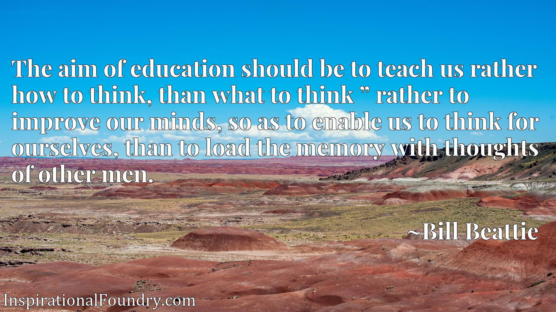 "The aim of education should be to teach us rather how to think, than what to think "" rather to improve our minds, so as to enable us to think for ourselves, than to load the memory with thoughts of other men."