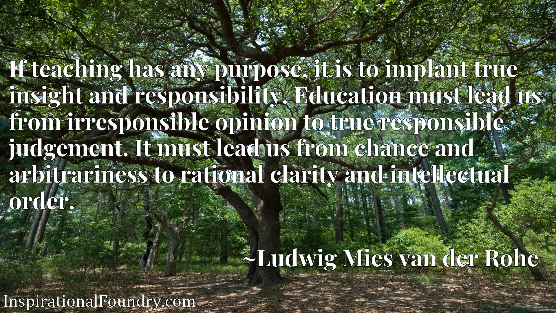 If teaching has any purpose, it is to implant true insight and responsibility. Education must lead us from irresponsible opinion to true responsible judgement. It must lead us from chance and arbitrariness to rational clarity and intellectual order.