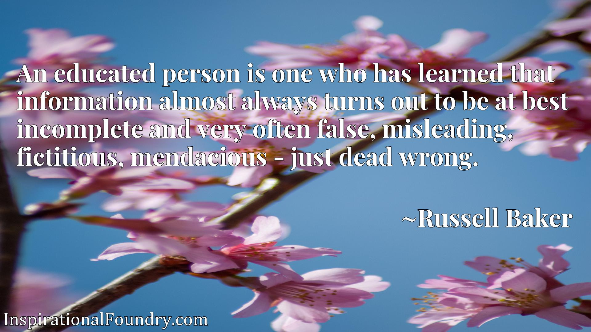 An educated person is one who has learned that information almost always turns out to be at best incomplete and very often false, misleading, fictitious, mendacious - just dead wrong.
