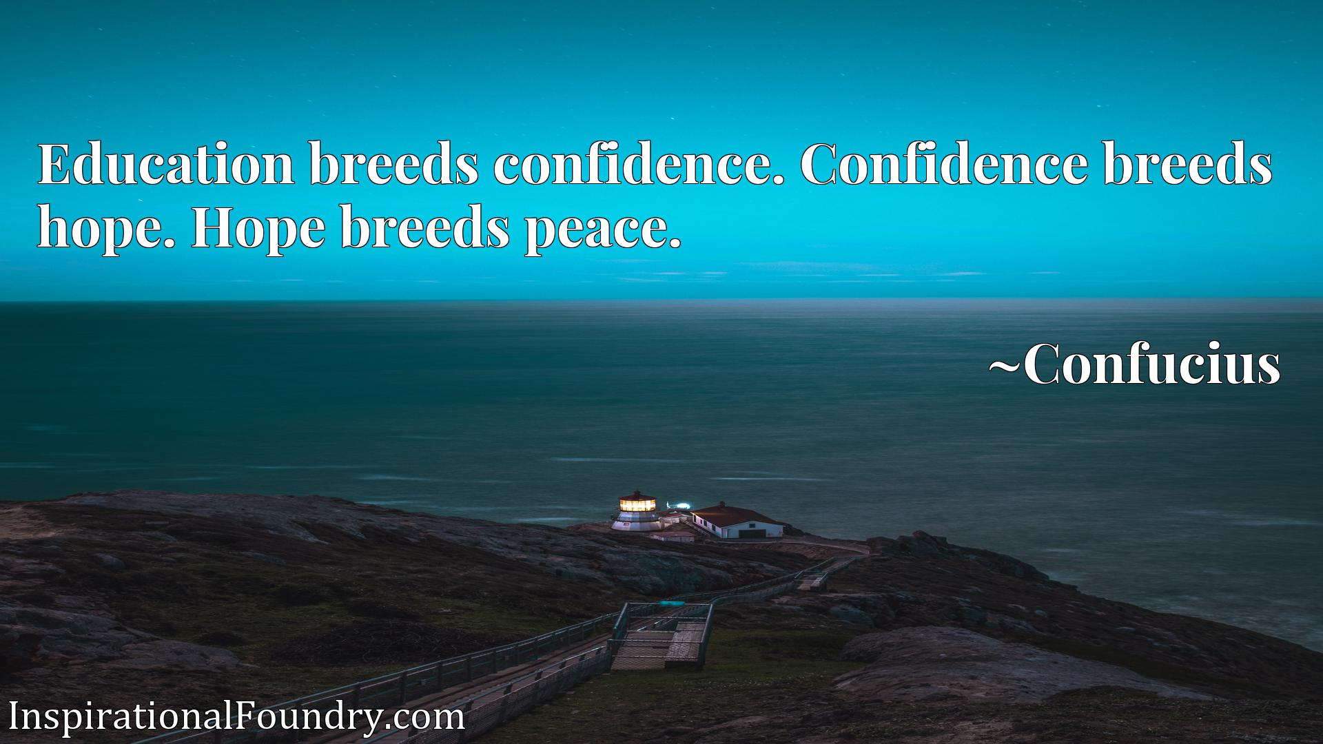 Education breeds confidence. Confidence breeds hope. Hope breeds peace.
