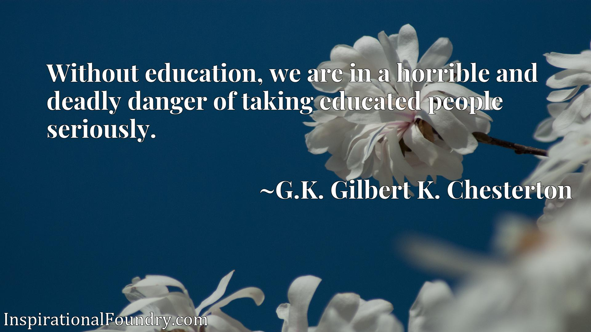 Without education, we are in a horrible and deadly danger of taking educated people seriously.