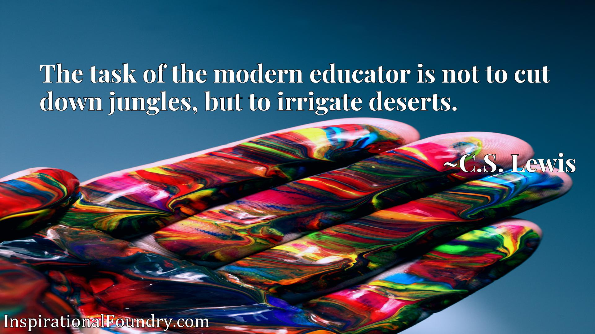 The task of the modern educator is not to cut down jungles, but to irrigate deserts.