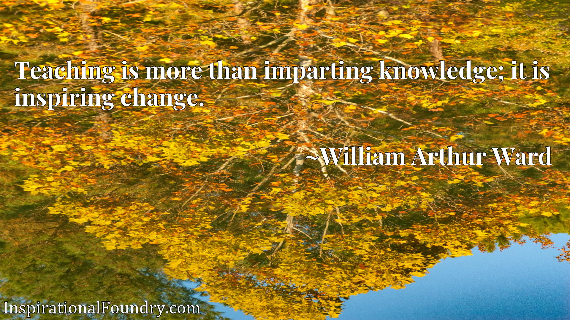 Teaching is more than imparting knowledge; it is inspiring change.
