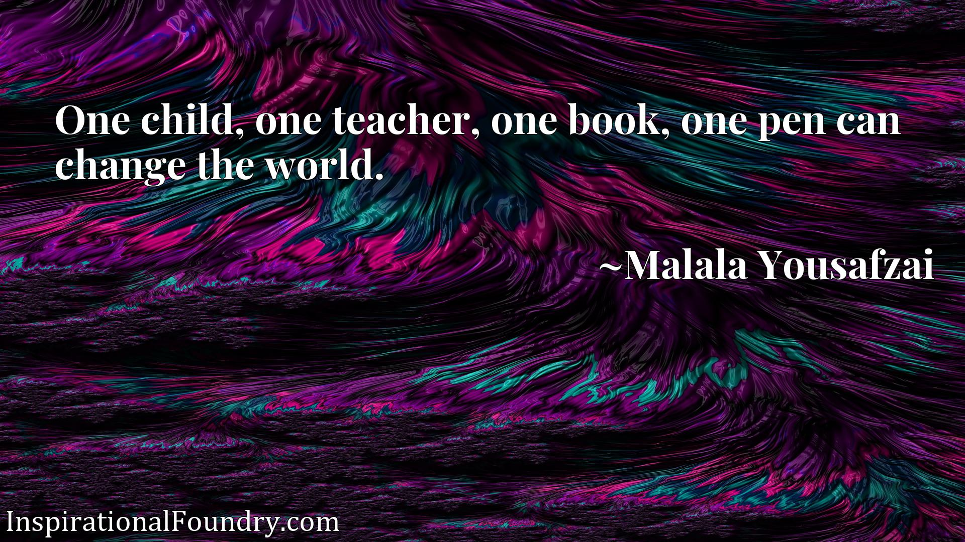 One child, one teacher, one book, one pen can change the world.