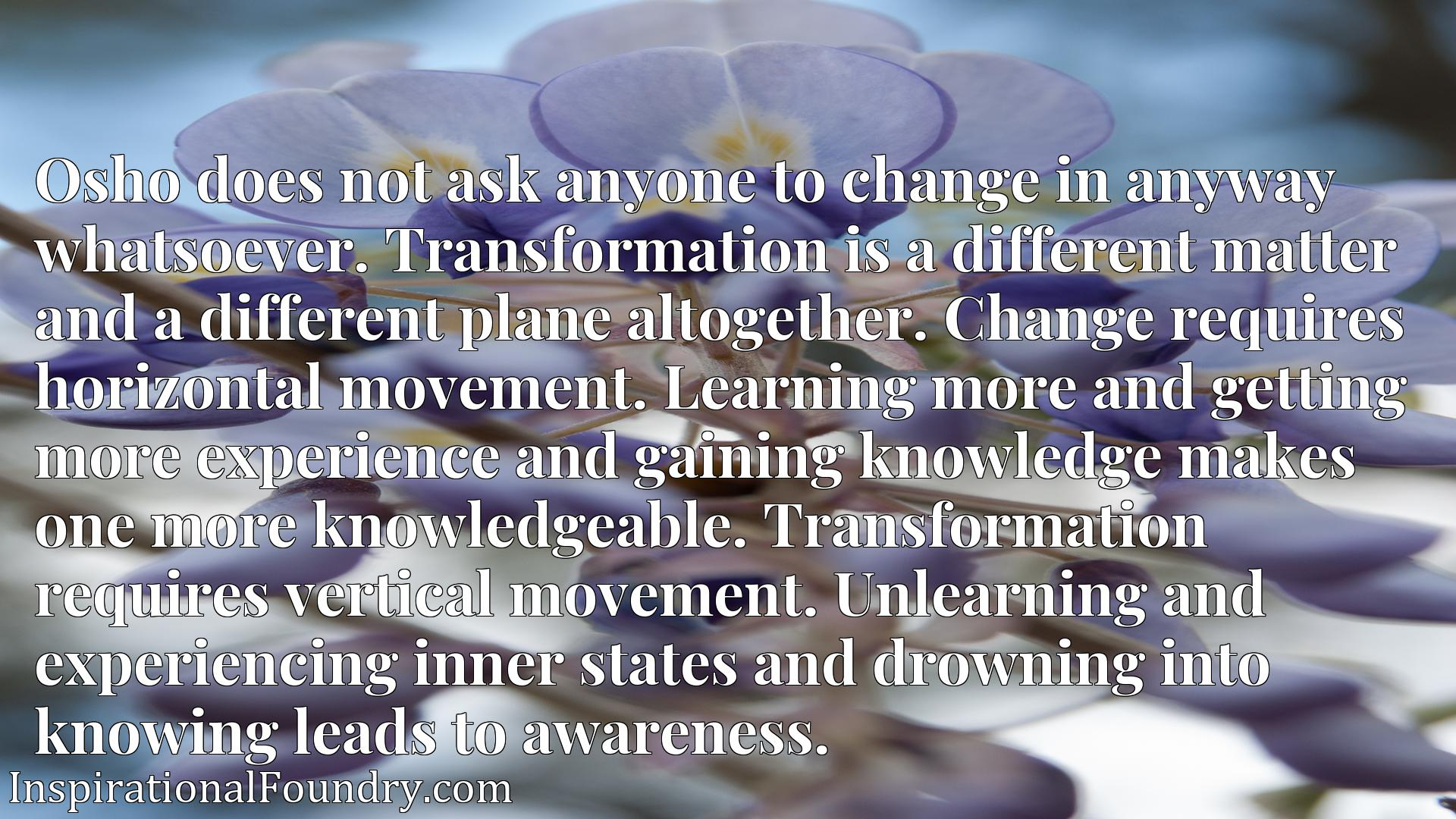 Osho does not ask anyone to change in anyway whatsoever. Transformation is a different matter and a different plane altogether. Change requires horizontal movement. Learning more and getting more experience and gaining knowledge makes one more knowledgeable. Transformation requires vertical movement. Unlearning and experiencing inner states and drowning into knowing leads to awareness.