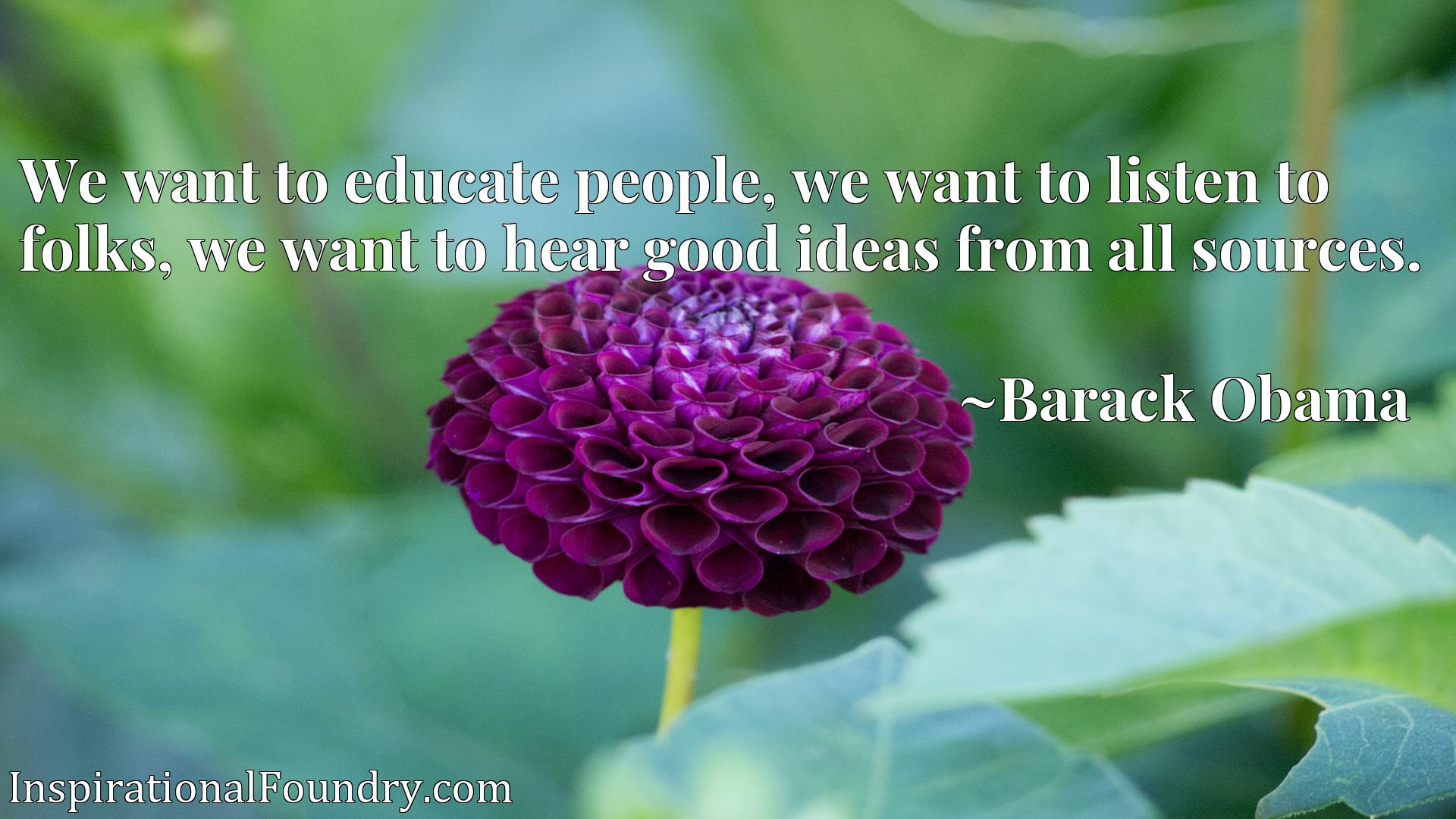 We want to educate people, we want to listen to folks, we want to hear good ideas from all sources.