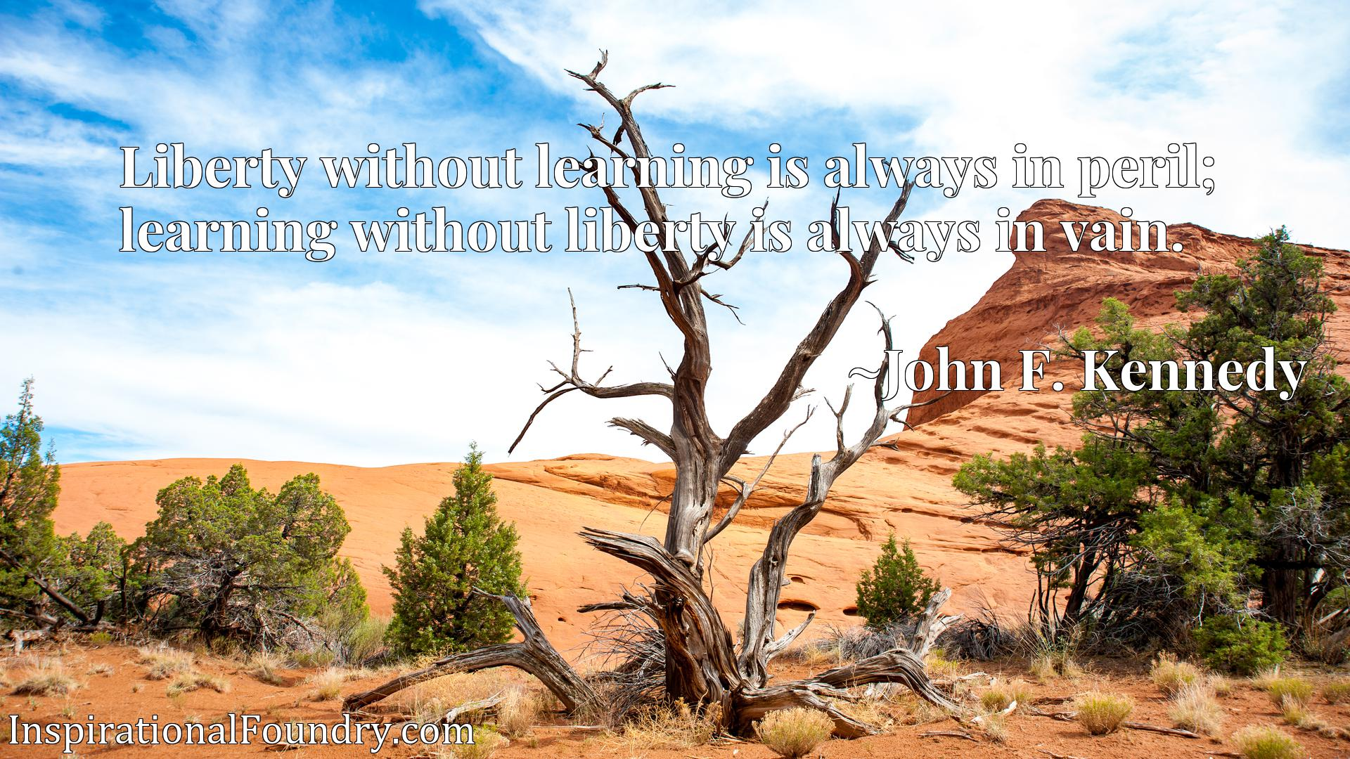 Liberty without learning is always in peril; learning without liberty is always in vain.