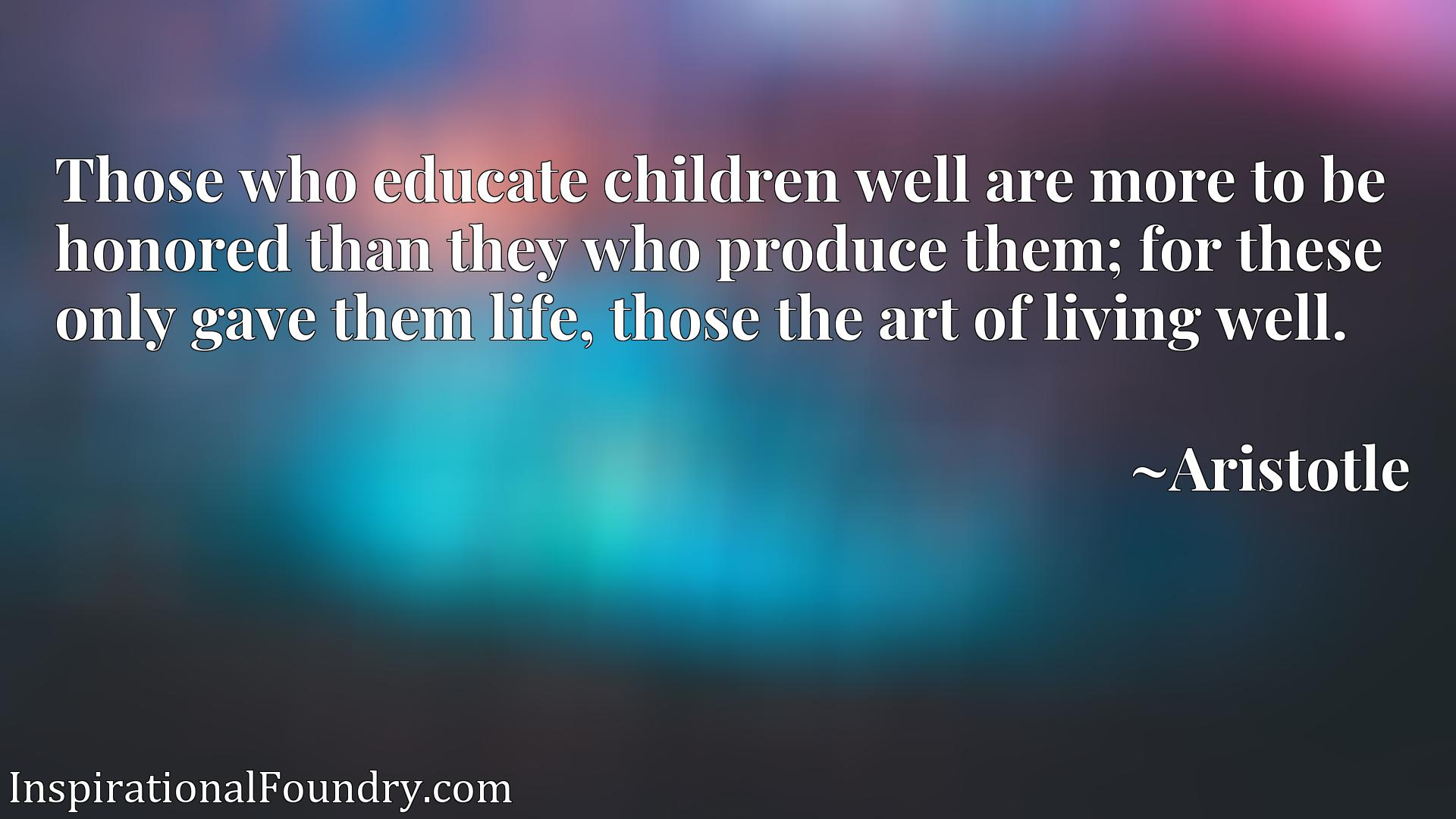 Those who educate children well are more to be honored than they who produce them; for these only gave them life, those the art of living well.
