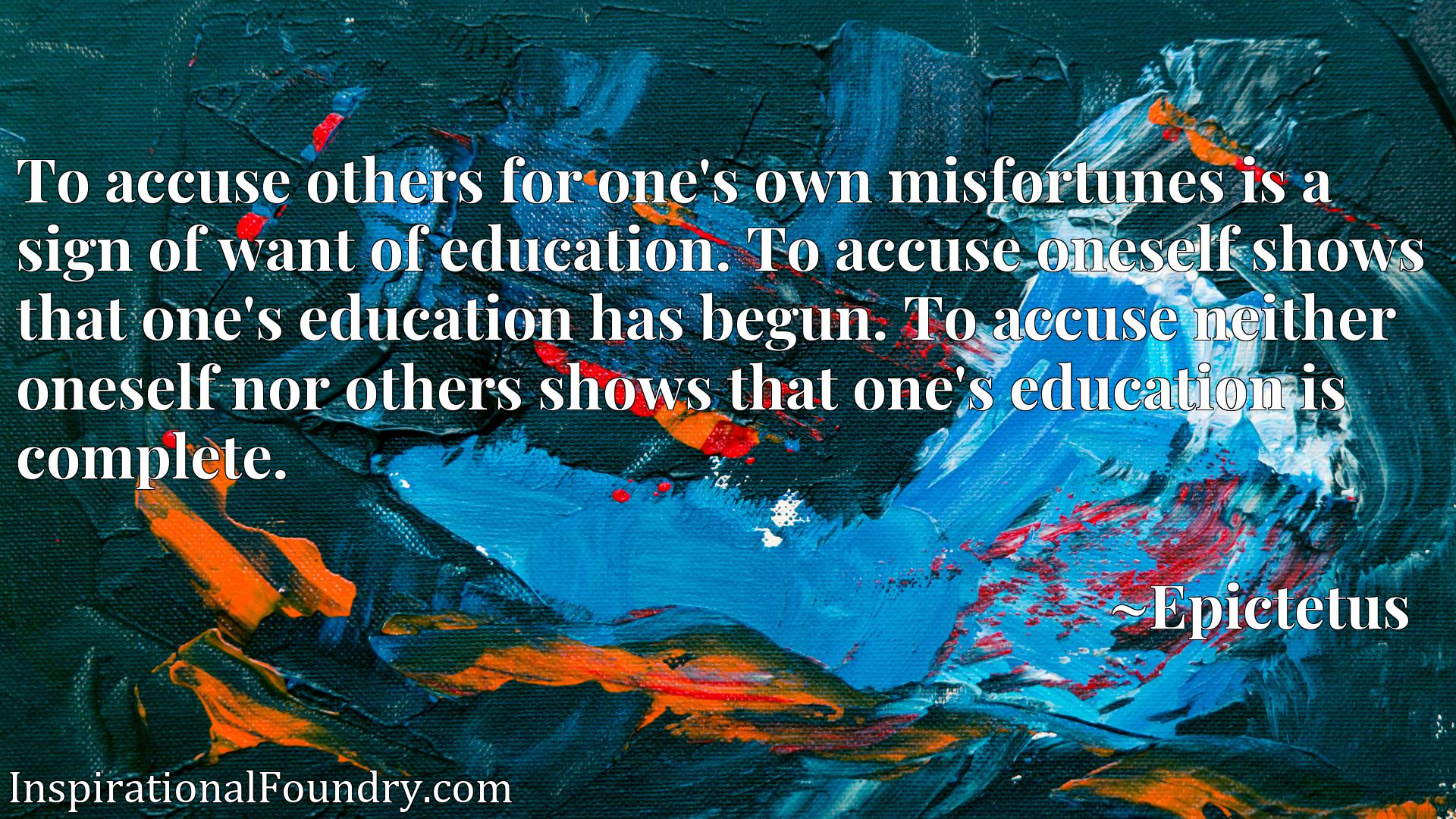 To accuse others for one's own misfortunes is a sign of want of education. To accuse oneself shows that one's education has begun. To accuse neither oneself nor others shows that one's education is complete.