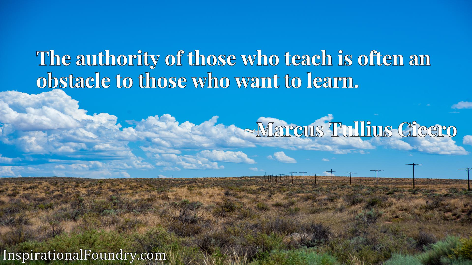 The authority of those who teach is often an obstacle to those who want to learn.