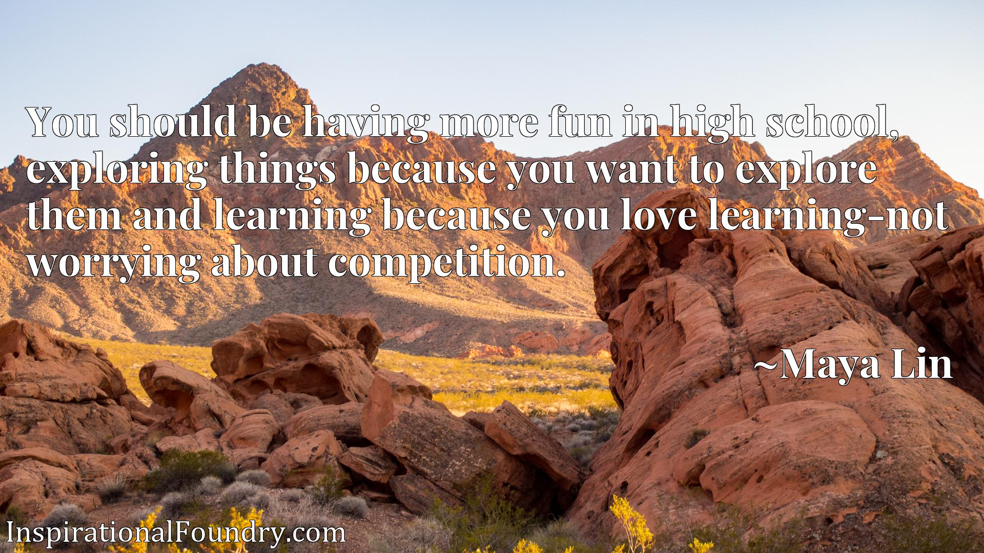 You should be having more fun in high school, exploring things because you want to explore them and learning because you love learning-not worrying about competition.