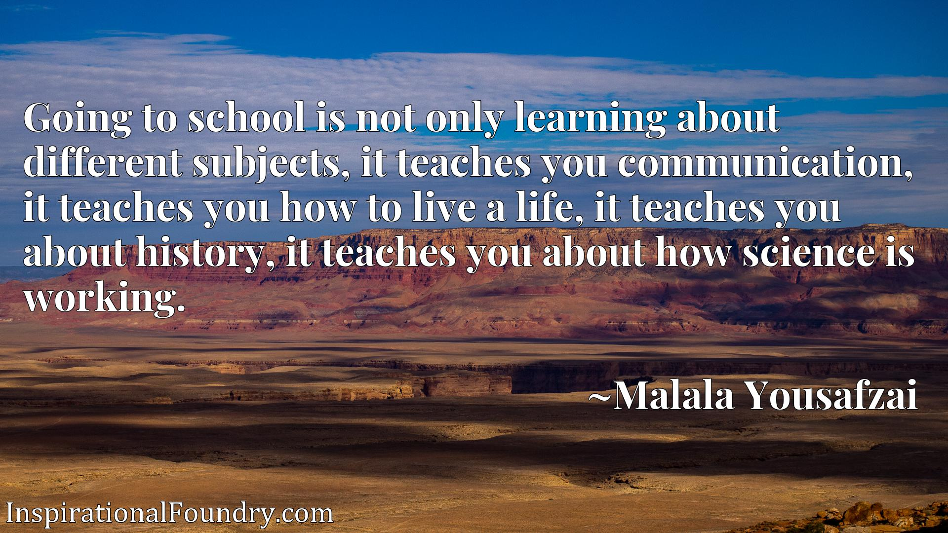 Going to school is not only learning about different subjects, it teaches you communication, it teaches you how to live a life, it teaches you about history, it teaches you about how science is working.