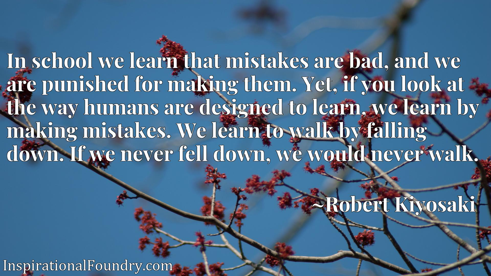 In school we learn that mistakes are bad, and we are punished for making them. Yet, if you look at the way humans are designed to learn, we learn by making mistakes. We learn to walk by falling down. If we never fell down, we would never walk.