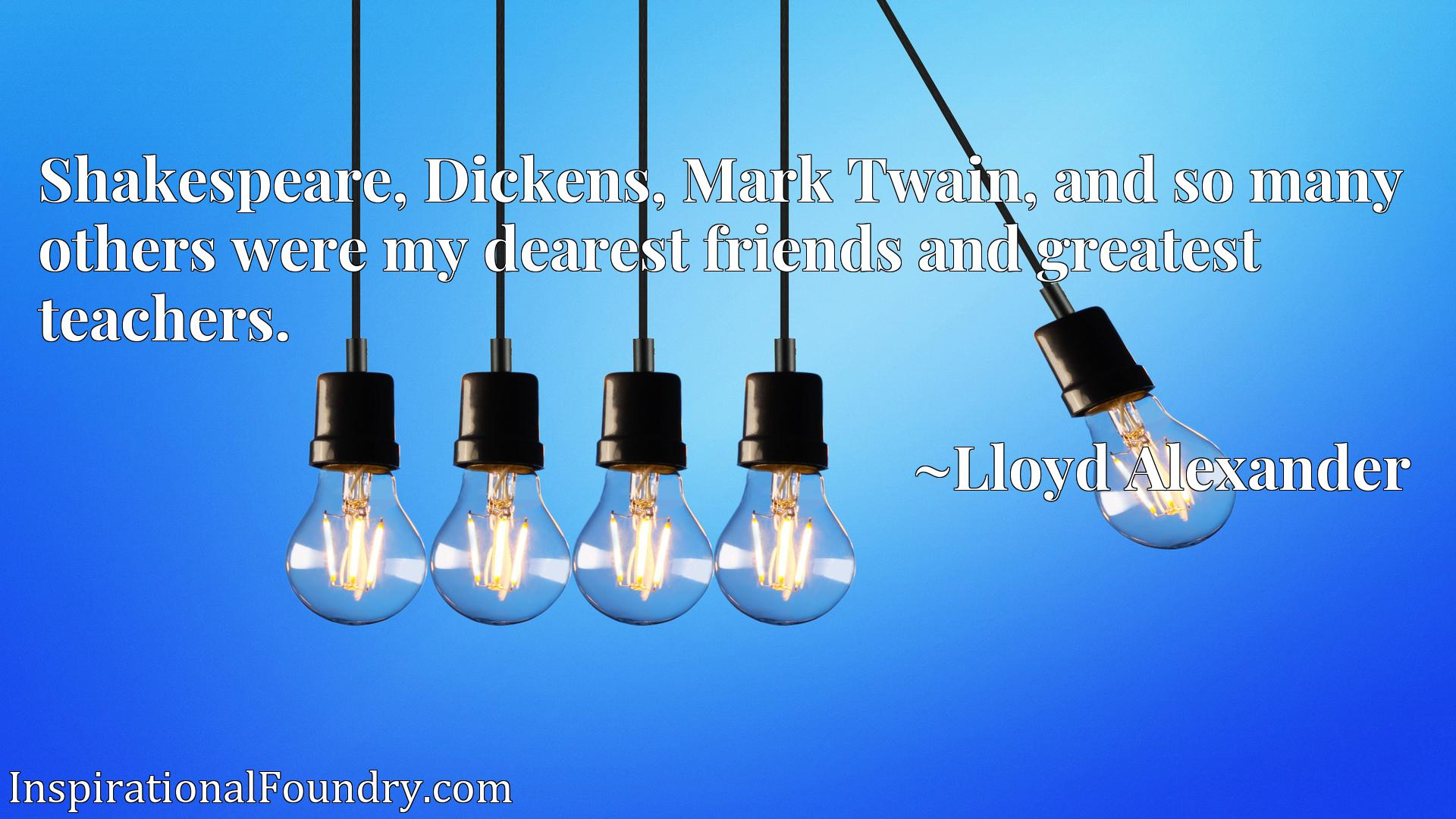 Shakespeare, Dickens, Mark Twain, and so many others were my dearest friends and greatest teachers.