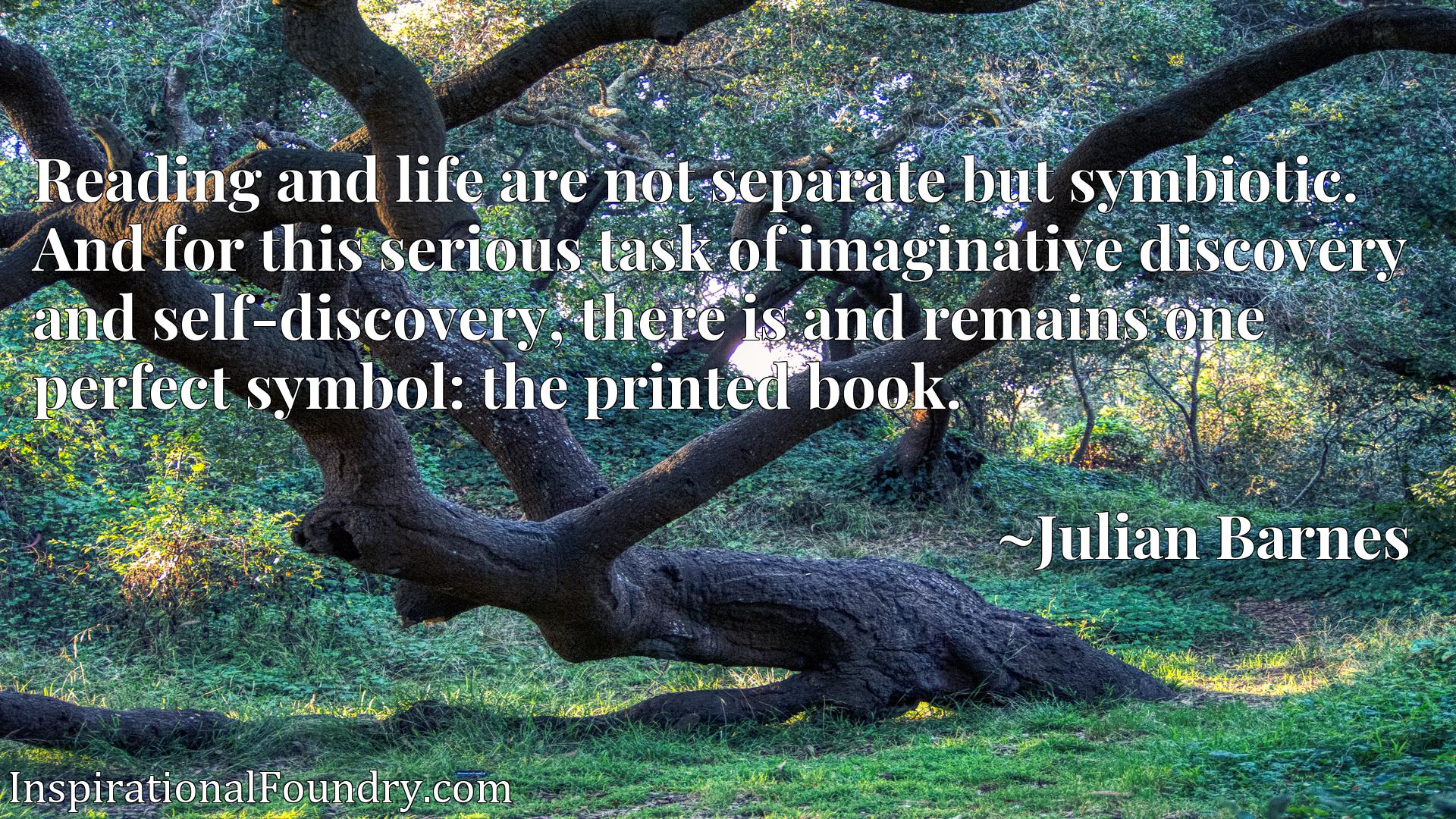 Reading and life are not separate but symbiotic. And for this serious task of imaginative discovery and self-discovery, there is and remains one perfect symbol: the printed book.