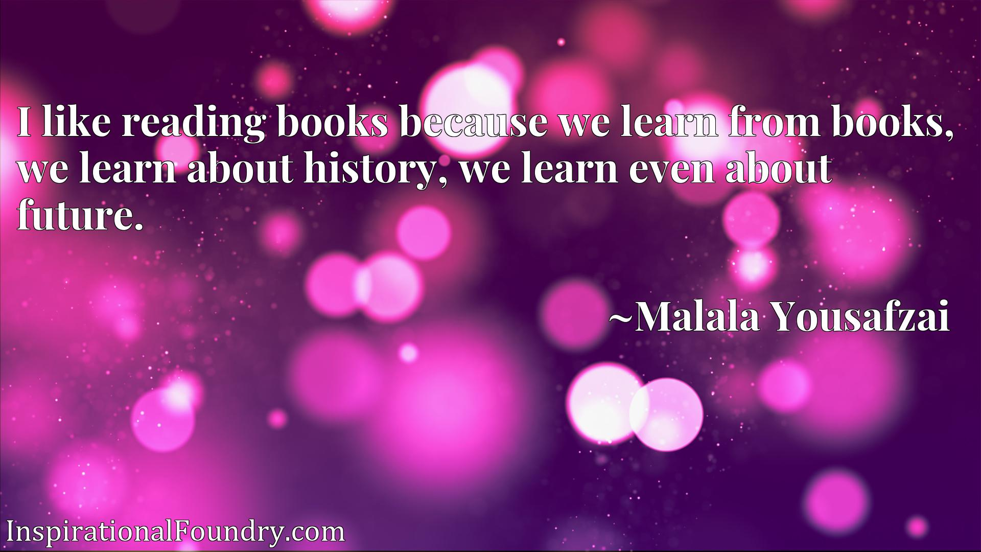 I like reading books because we learn from books, we learn about history, we learn even about future.
