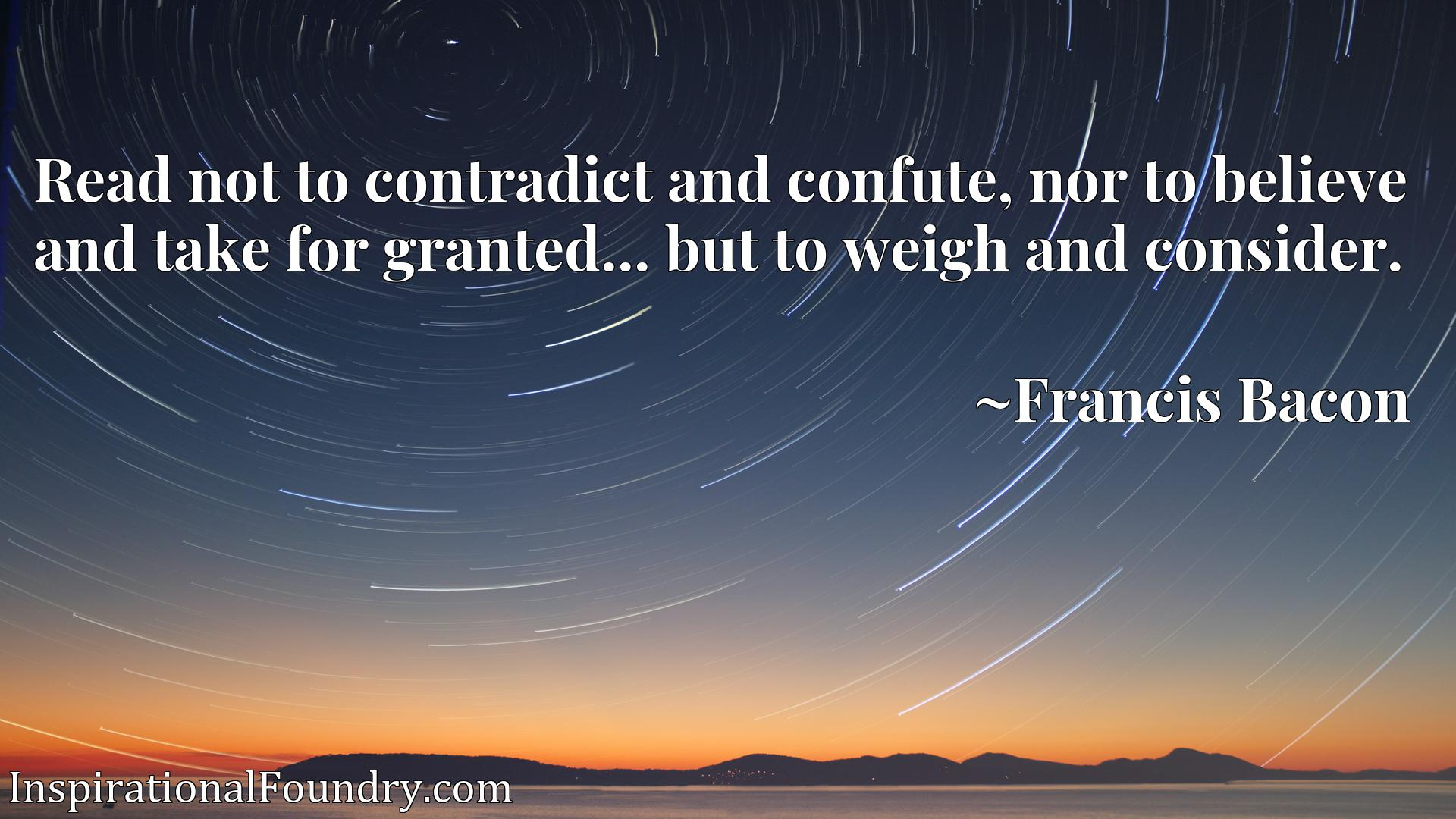 Read not to contradict and confute, nor to believe and take for granted... but to weigh and consider.