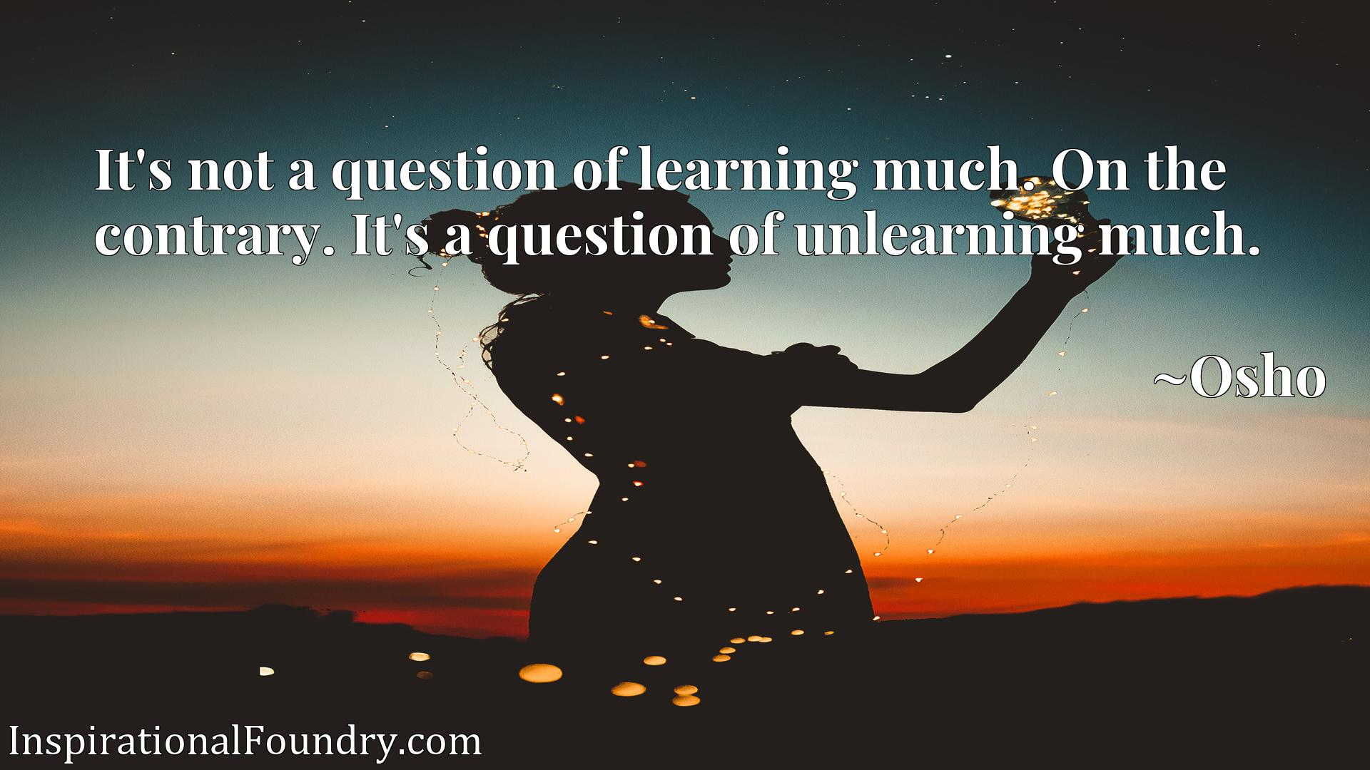 It's not a question of learning much. On the contrary. It's a question of unlearning much.