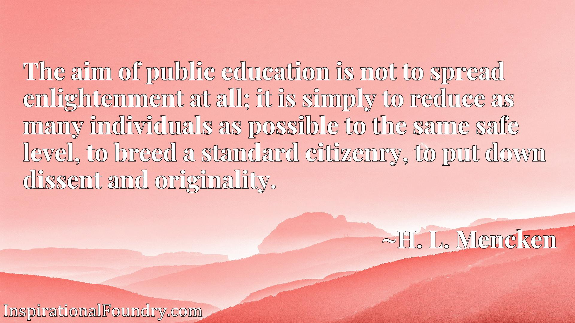 The aim of public education is not to spread enlightenment at all; it is simply to reduce as many individuals as possible to the same safe level, to breed a standard citizenry, to put down dissent and originality.