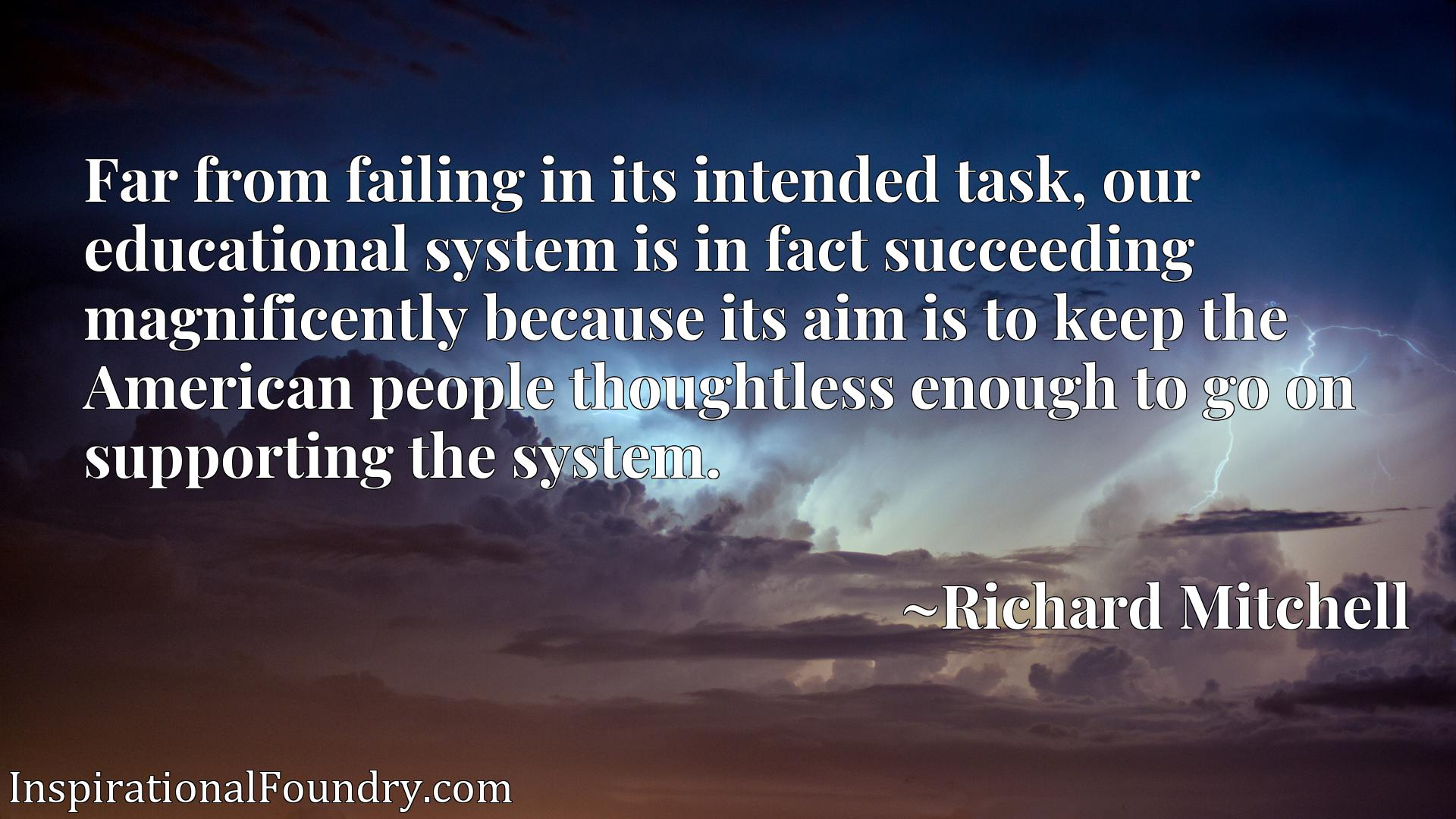 Far from failing in its intended task, our educational system is in fact succeeding magnificently because its aim is to keep the American people thoughtless enough to go on supporting the system.