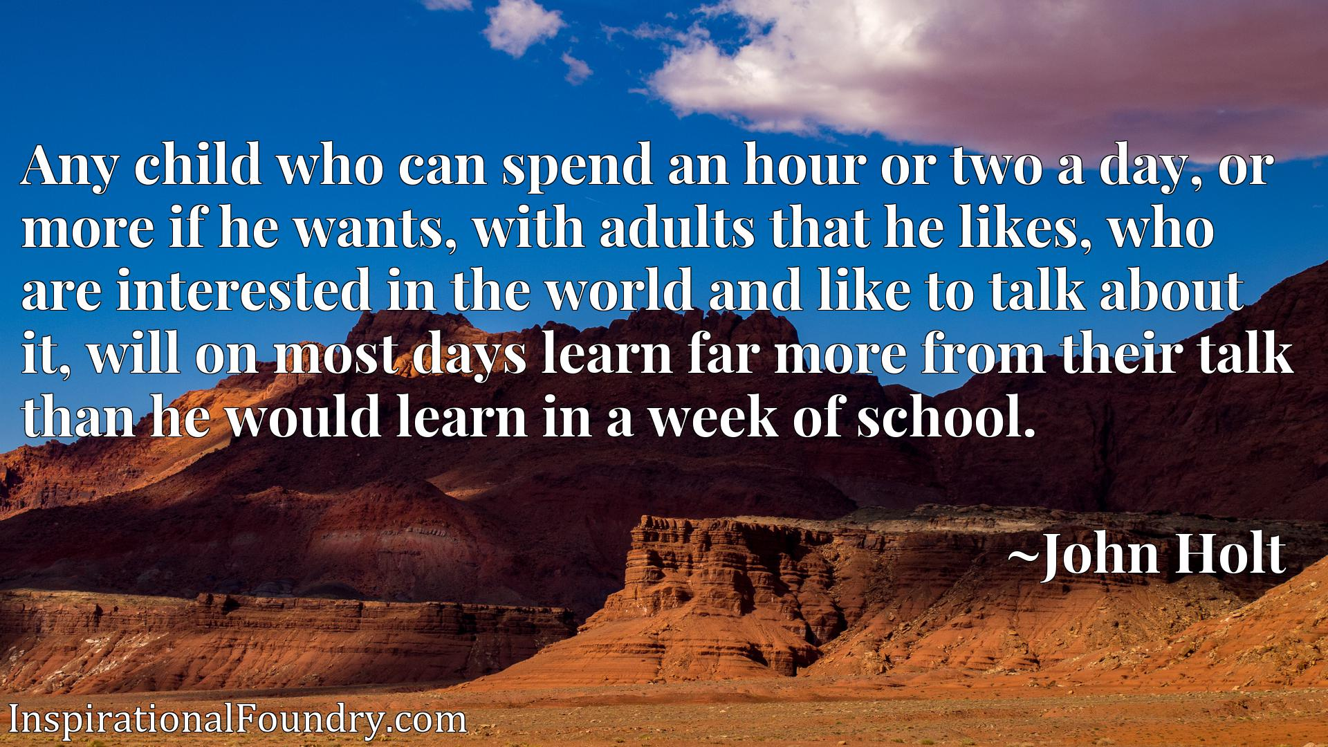 Any child who can spend an hour or two a day, or more if he wants, with adults that he likes, who are interested in the world and like to talk about it, will on most days learn far more from their talk than he would learn in a week of school.