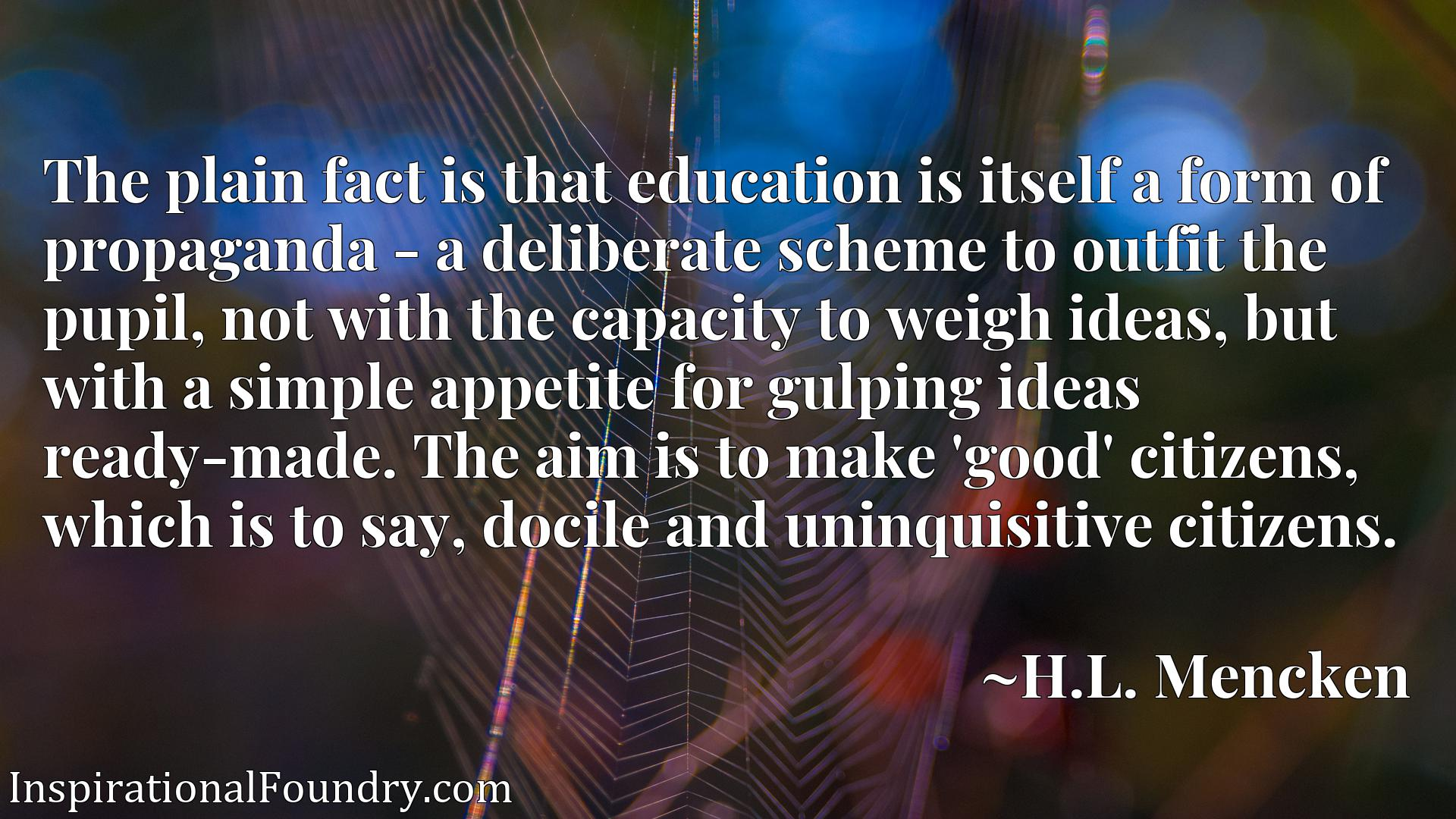 The plain fact is that education is itself a form of propaganda - a deliberate scheme to outfit the pupil, not with the capacity to weigh ideas, but with a simple appetite for gulping ideas ready-made. The aim is to make 'good' citizens, which is to say, docile and uninquisitive citizens.