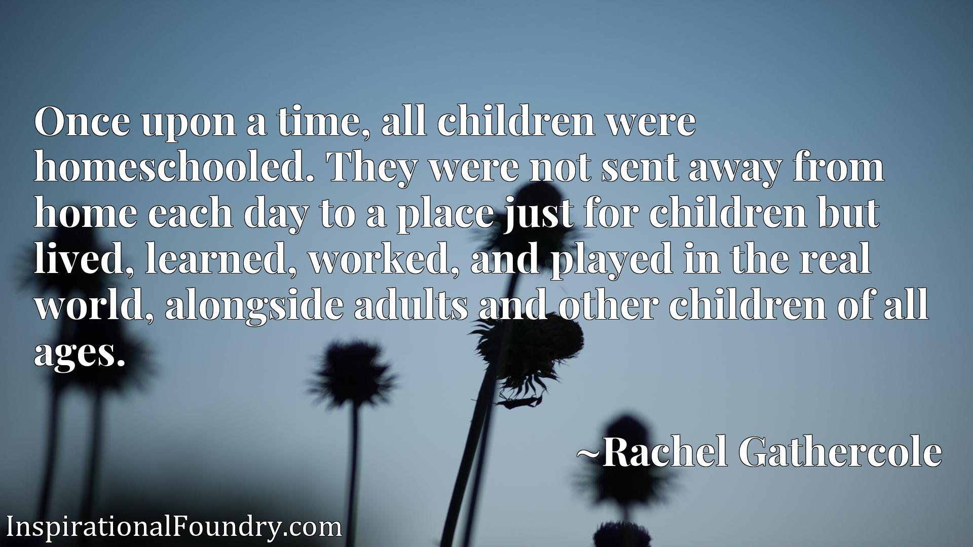 Once upon a time, all children were homeschooled. They were not sent away from home each day to a place just for children but lived, learned, worked, and played in the real world, alongside adults and other children of all ages.