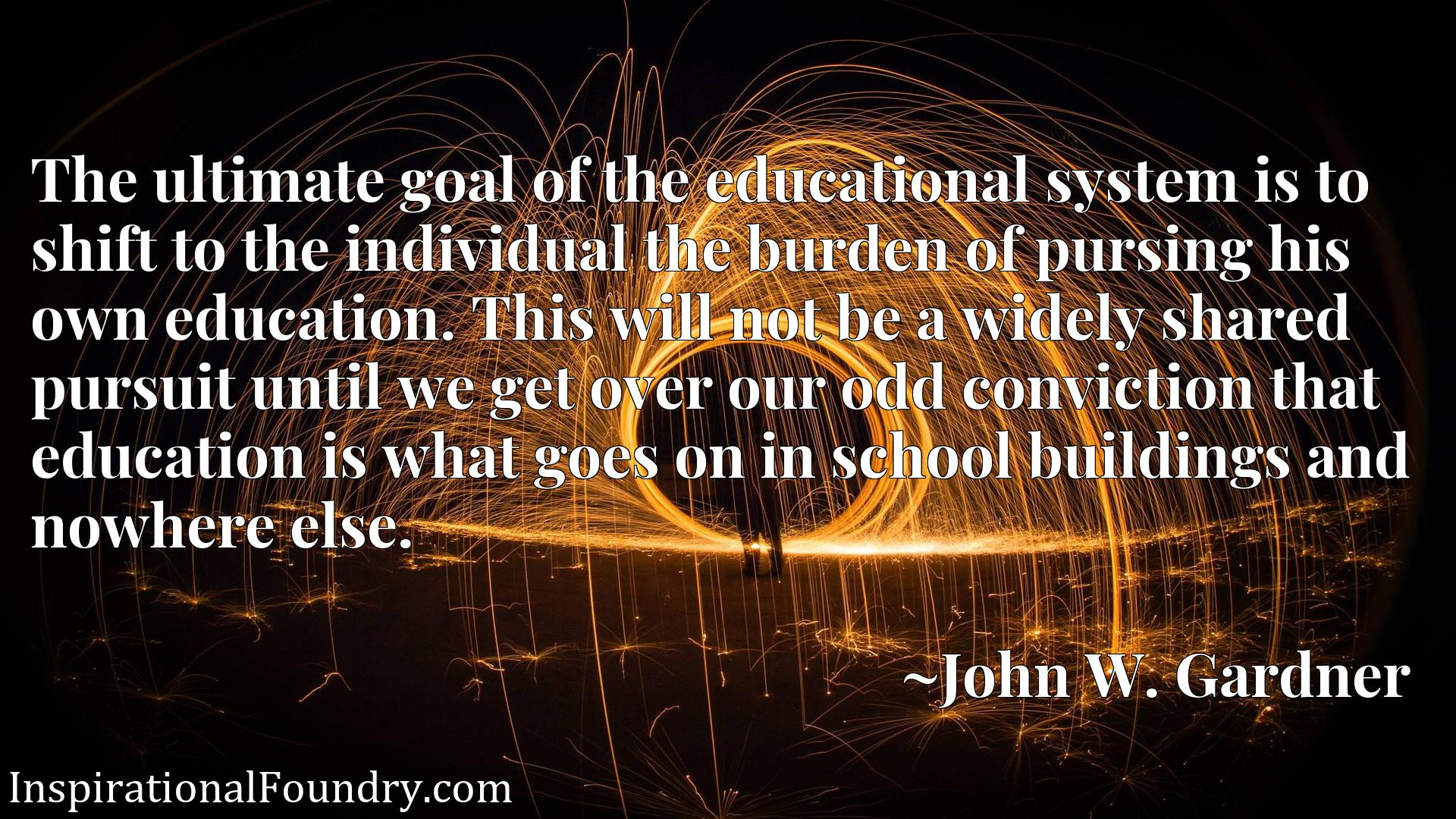 The ultimate goal of the educational system is to shift to the individual the burden of pursing his own education. This will not be a widely shared pursuit until we get over our odd conviction that education is what goes on in school buildings and nowhere else.