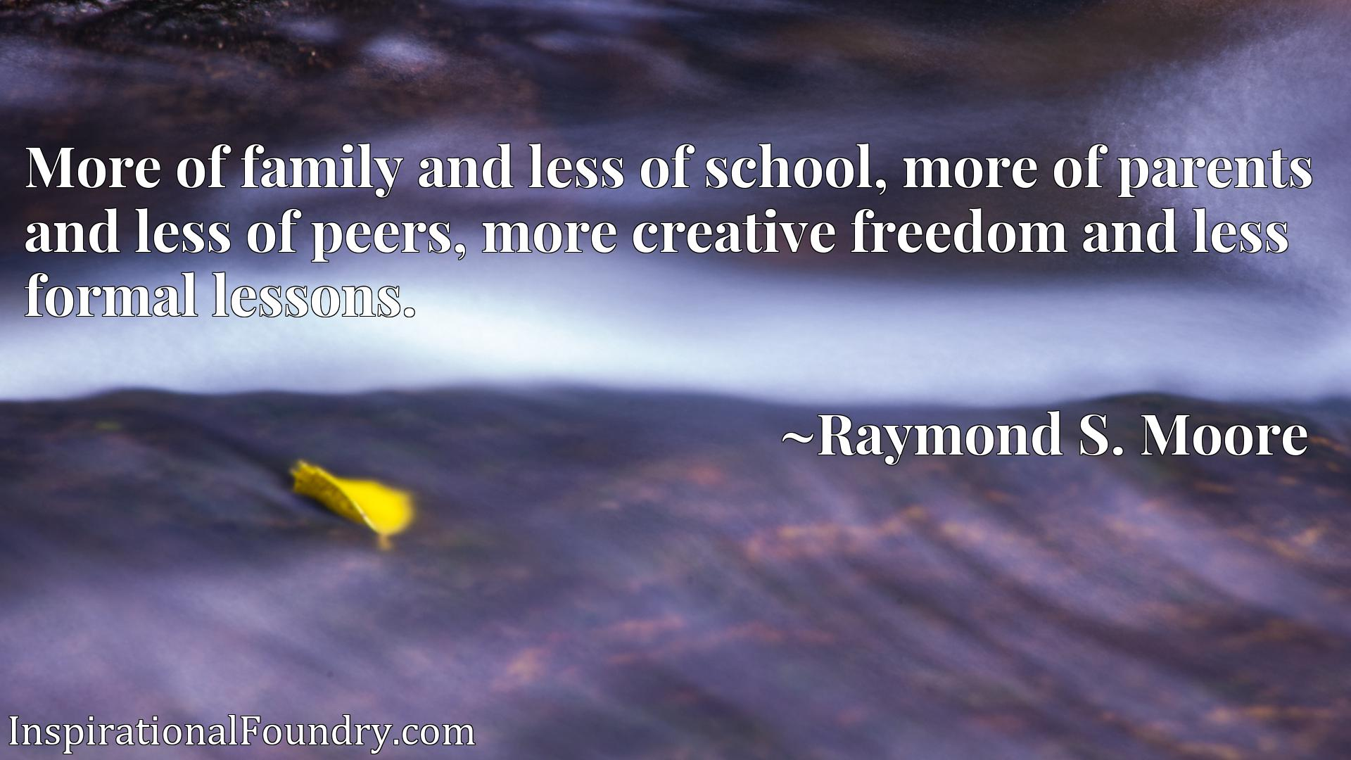 More of family and less of school, more of parents and less of peers, more creative freedom and less formal lessons.