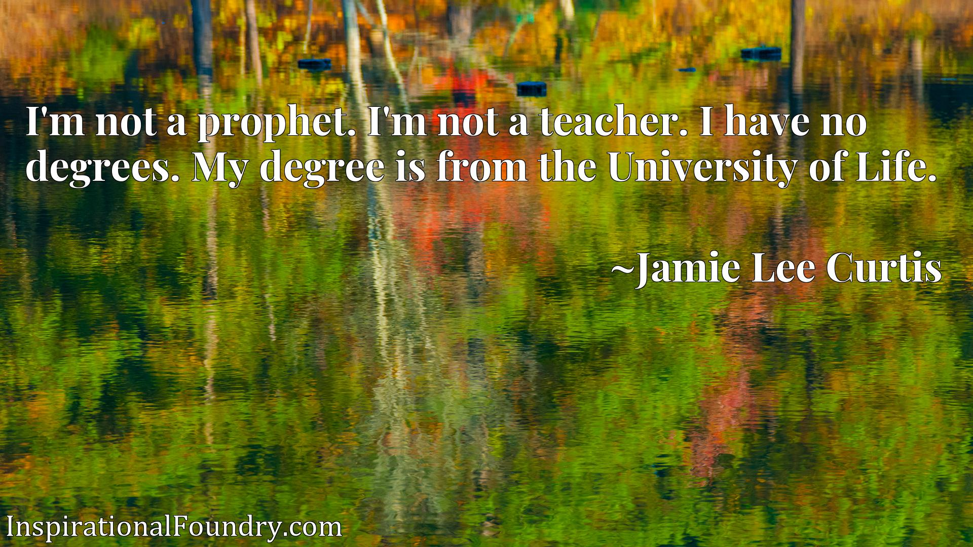 I'm not a prophet. I'm not a teacher. I have no degrees. My degree is from the University of Life.