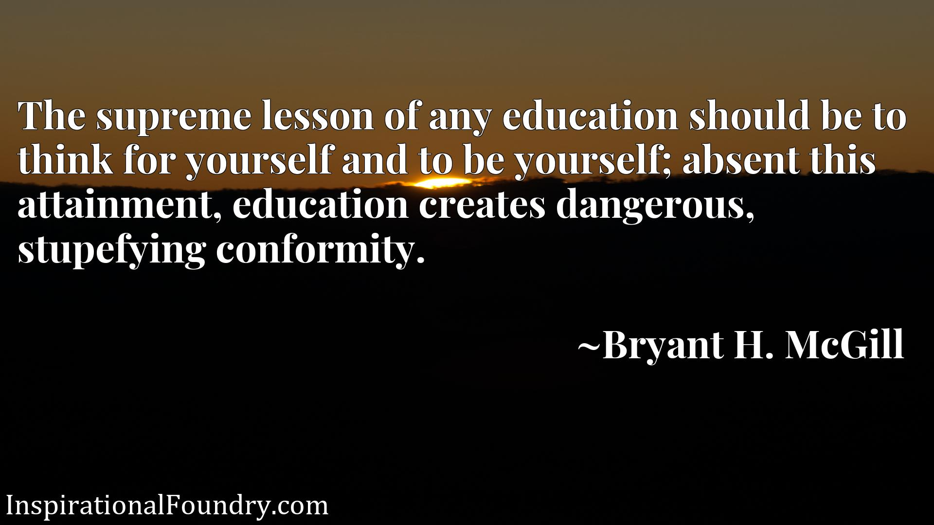 The supreme lesson of any education should be to think for yourself and to be yourself; absent this attainment, education creates dangerous, stupefying conformity.