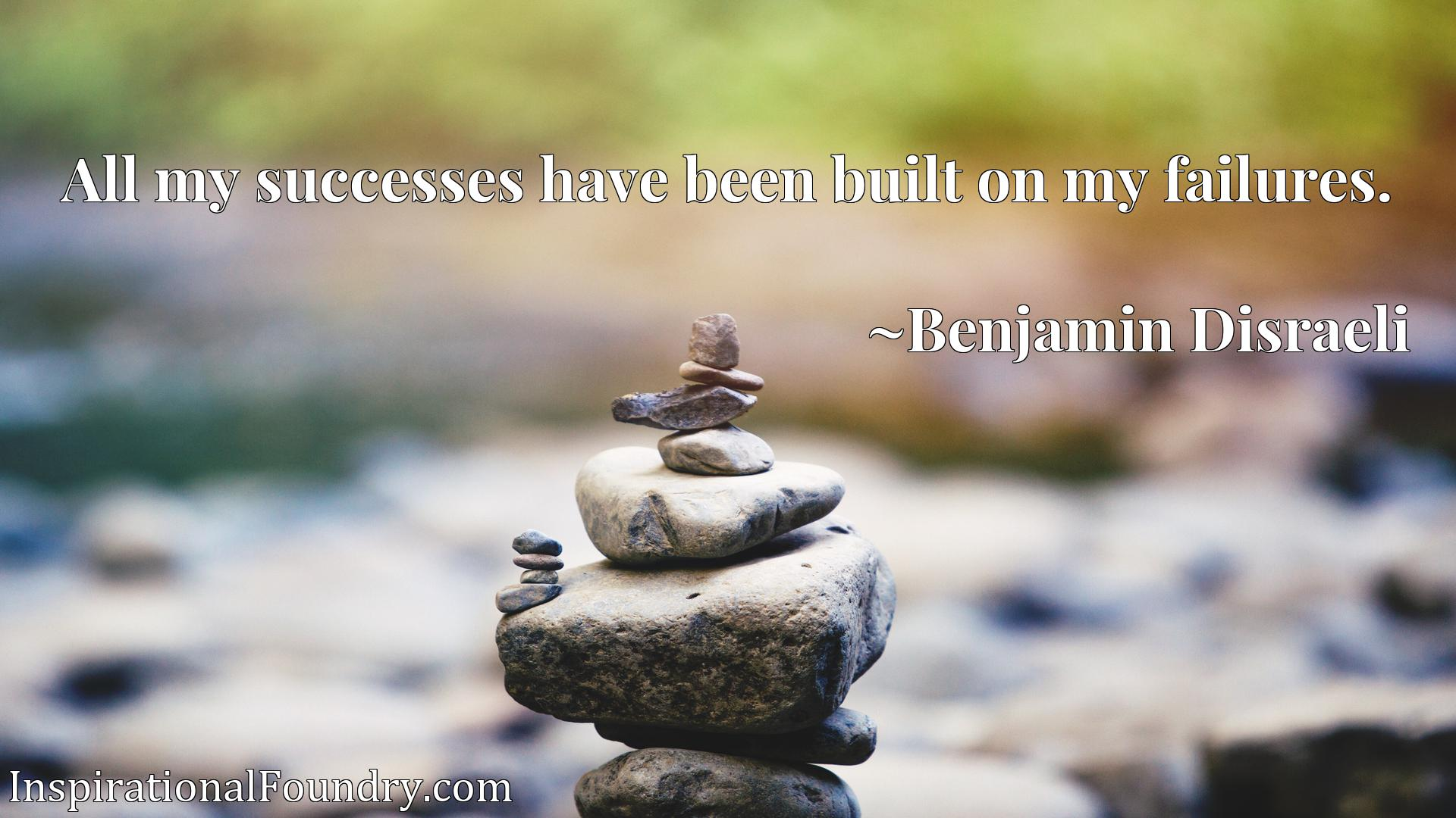 All my successes have been built on my failures.