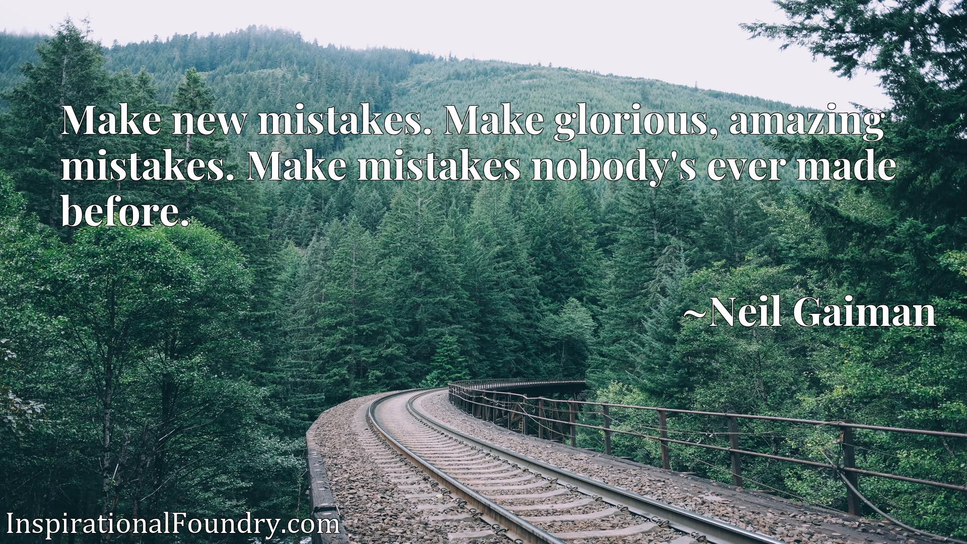 Make new mistakes. Make glorious, amazing mistakes. Make mistakes nobody's ever made before.