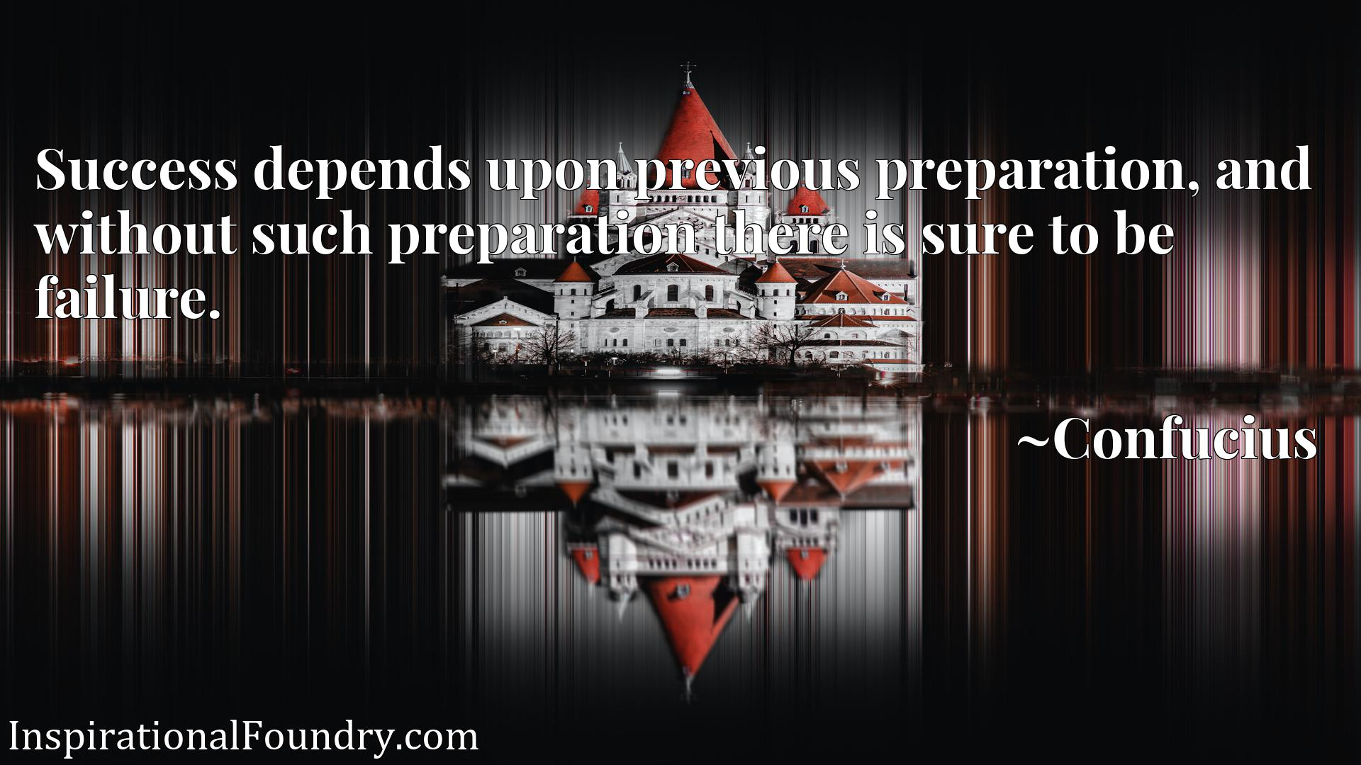 Success depends upon previous preparation, and without such preparation there is sure to be failure.